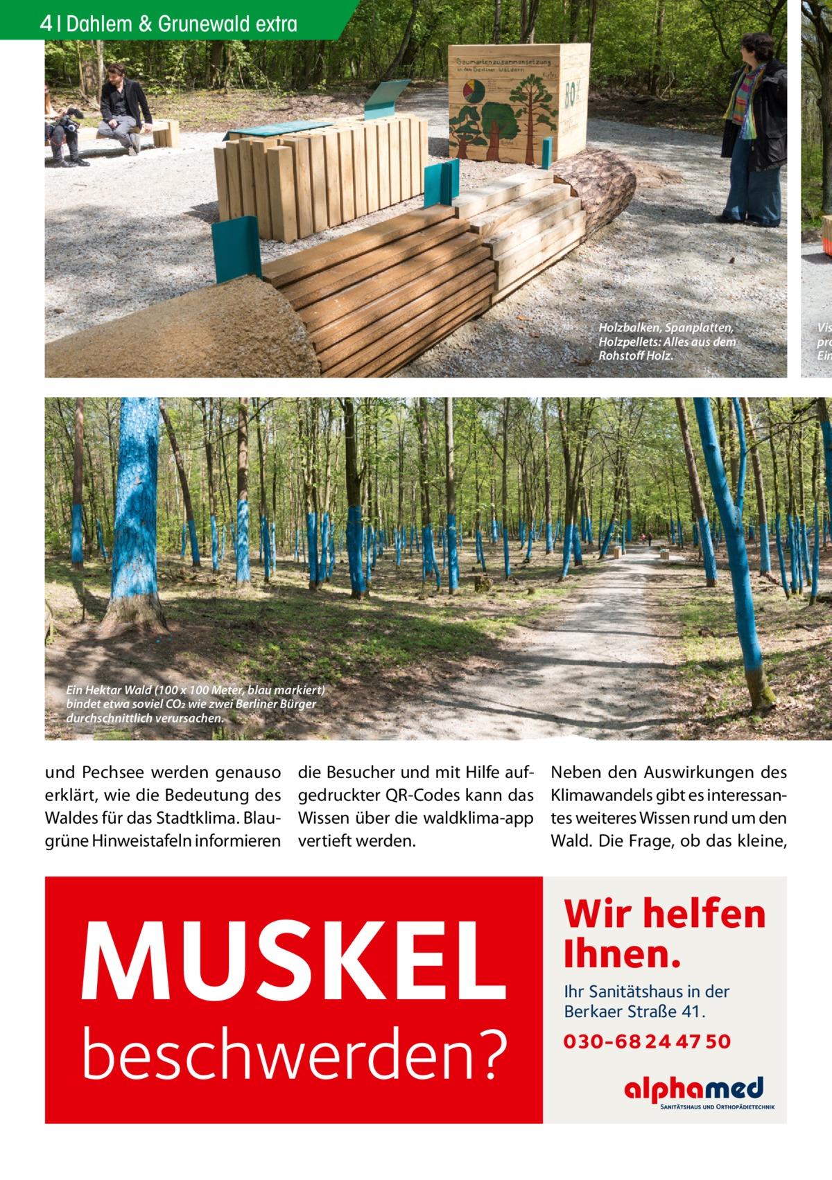 4 Dahlem & Grunewald extra  Holzbalken, Spanplatten, Holzpellets: Alles aus dem Rohstoff Holz.  Ein Hektar Wald (100 x 100 Meter, blau markiert) bindet etwa soviel CO2 wie zwei Berliner Bürger durchschnittlich verursachen.  und Pechsee werden genauso erklärt, wie die Bedeutung des Waldes für das Stadtklima. Blaugrüne Hinweistafeln informieren  die Besucher und mit Hilfe aufgedruckter QR-Codes kann das Wissen über die waldklima-app vertieft werden.  MUSKEL  beschwerden?  Neben den Auswirkungen des Klimawandels gibt es interessantes weiteres Wissen rund um den Wald. Die Frage, ob das kleine,  Wir helfen Ihnen. Ihr Sanitätshaus in der Berkaer Straße 41.  030-68 24 47 50  Vis pro Ein
