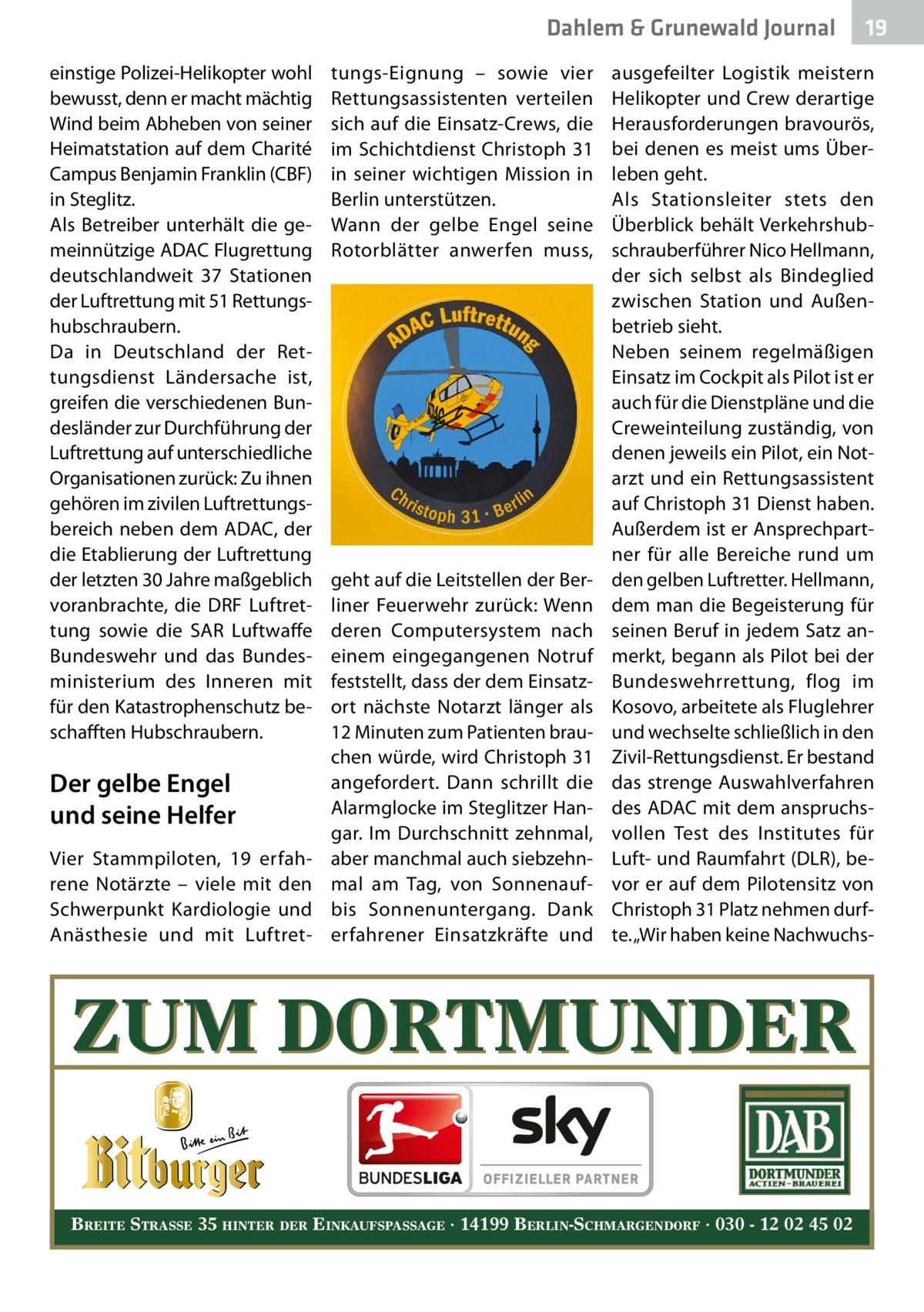 Dahlem & Grunewald Journal einstige Polizei-Helikopter wohl bewusst, denn er macht mächtig Wind beim Abheben von seiner Heimatstation auf dem Charité Campus Benjamin Franklin (CBF) in Steglitz. Als Betreiber unterhält die gemeinnützige ADAC Flugrettung deutschlandweit 37 Stationen der Luftrettung mit 51Rettungshubschraubern. Da in Deutschland der Rettungsdienst Ländersache ist, greifen die verschiedenen Bundesländer zur Durchführung der Luftrettung auf unterschiedliche Organisationen zurück: Zu ihnen gehören im zivilen Luftrettungsbereich neben dem ADAC, der die Etablierung der Luftrettung der letzten 30Jahre maßgeblich voranbrachte, die DRF Luftrettung sowie die SAR Luftwaffe Bundeswehr und das Bundesministerium des Inneren mit für den Katastrophenschutz beschafften Hubschraubern.  Der gelbe Engel und seine Helfer Vier Stammpiloten, 19 erfahrene Notärzte – viele mit den Schwerpunkt Kardiologie und Anästhesie und mit Luftret tungs-Eignung – sowie vier Rettungsassistenten verteilen sich auf die Einsatz-Crews, die im Schichtdienst Christoph31 in seiner wichtigen Mission in Berlin unterstützen. Wann der gelbe Engel seine Rotorblätter anwerfen muss,  geht auf die Leitstellen der Berliner Feuerwehr zurück: Wenn deren Computersystem nach einem eingegangenen Notruf feststellt, dass der dem Einsatzort nächste Notarzt länger als 12Minuten zum Patienten brauchen würde, wird Christoph31 angefordert. Dann schrillt die Alarmglocke im Steglitzer Hangar. Im Durchschnitt zehnmal, aber manchmal auch siebzehnmal am Tag, von Sonnenaufbis Sonnenuntergang. Dank erfahrener Einsatzkräfte und  19 19  ausgefeilter Logistik meistern Helikopter und Crew derartige Herausforderungen bravourös, bei denen es meist ums Überleben geht. Als Stationsleiter stets den Überblick behält Verkehrshubschrauberführer Nico Hellmann, der sich selbst als Bindeglied zwischen Station und Außenbetrieb sieht. Neben seinem regelmäßigen Einsatz im Cockpit als Pilot ist er auch für die Dienstpläne und die Creweinteilu