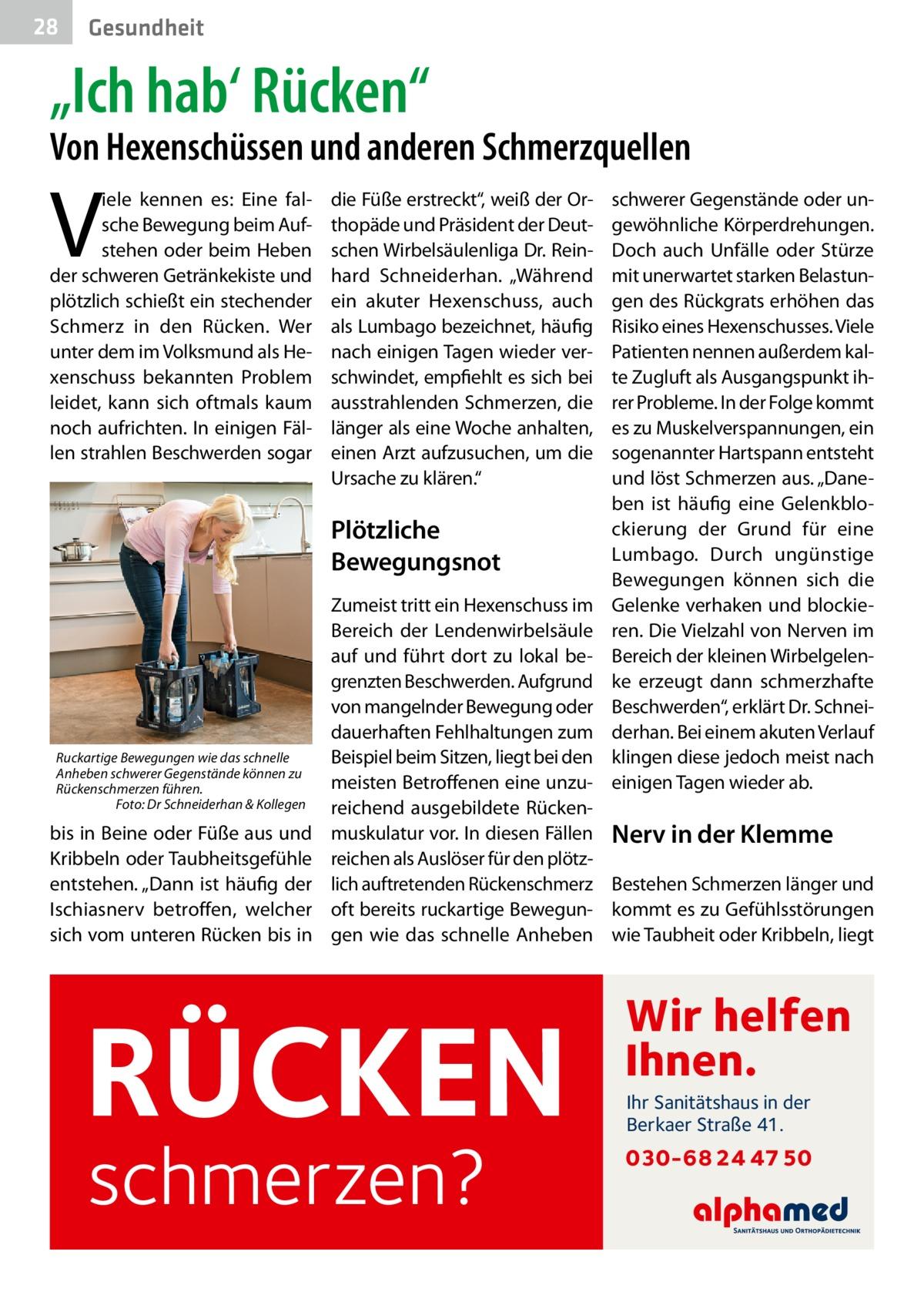 """28  Gesundheit  """"Ich hab' Rücken""""  Von Hexenschüssen und anderen Schmerzquellen  V  iele kennen es: Eine falsche Bewegung beim Aufstehen oder beim Heben der schweren Getränkekiste und plötzlich schießt ein stechender Schmerz in den Rücken. Wer unter dem im Volksmund als Hexenschuss bekannten Problem leidet, kann sich oftmals kaum noch aufrichten. In einigen Fällen strahlen Beschwerden sogar  die Füße erstreckt"""", weiß der Orthopäde und Präsident der Deutschen Wirbelsäulenliga Dr.Reinhard Schneiderhan. """"Während ein akuter Hexenschuss, auch als Lumbago bezeichnet, häufig nach einigen Tagen wieder verschwindet, empfiehlt es sich bei ausstrahlenden Schmerzen, die länger als eine Woche anhalten, einen Arzt aufzusuchen, um die Ursache zu klären.""""  Plötzliche Bewegungsnot  Ruckartige Bewegungen wie das schnelle Anheben schwerer Gegenstände können zu Rückenschmerzen führen. � Foto: Dr Schneiderhan & Kollegen  bis in Beine oder Füße aus und Kribbeln oder Taubheitsgefühle entstehen. """"Dann ist häufig der Ischiasnerv betroffen, welcher sich vom unteren Rücken bis in  schwerer Gegenstände oder ungewöhnliche Körperdrehungen. Doch auch Unfälle oder Stürze mit unerwartet starken Belastungen des Rückgrats erhöhen das Risiko eines Hexenschusses. Viele Patienten nennen außerdem kalte Zugluft als Ausgangspunkt ihrer Probleme. In der Folge kommt es zu Muskelverspannungen, ein sogenannter Hartspann entsteht und löst Schmerzen aus. """"Daneben ist häufig eine Gelenkblockierung der Grund für eine Lumbago. Durch ungünstige Bewegungen können sich die Gelenke verhaken und blockieren. Die Vielzahl von Nerven im Bereich der kleinen Wirbelgelenke erzeugt dann schmerzhafte Beschwerden"""", erklärt Dr.Schneiderhan. Bei einem akuten Verlauf klingen diese jedoch meist nach einigen Tagen wieder ab.  Zumeist tritt ein Hexenschuss im Bereich der Lendenwirbelsäule auf und führt dort zu lokal begrenzten Beschwerden. Aufgrund von mangelnder Bewegung oder dauerhaften Fehlhaltungen zum Beispiel beim Sitzen, liegt """
