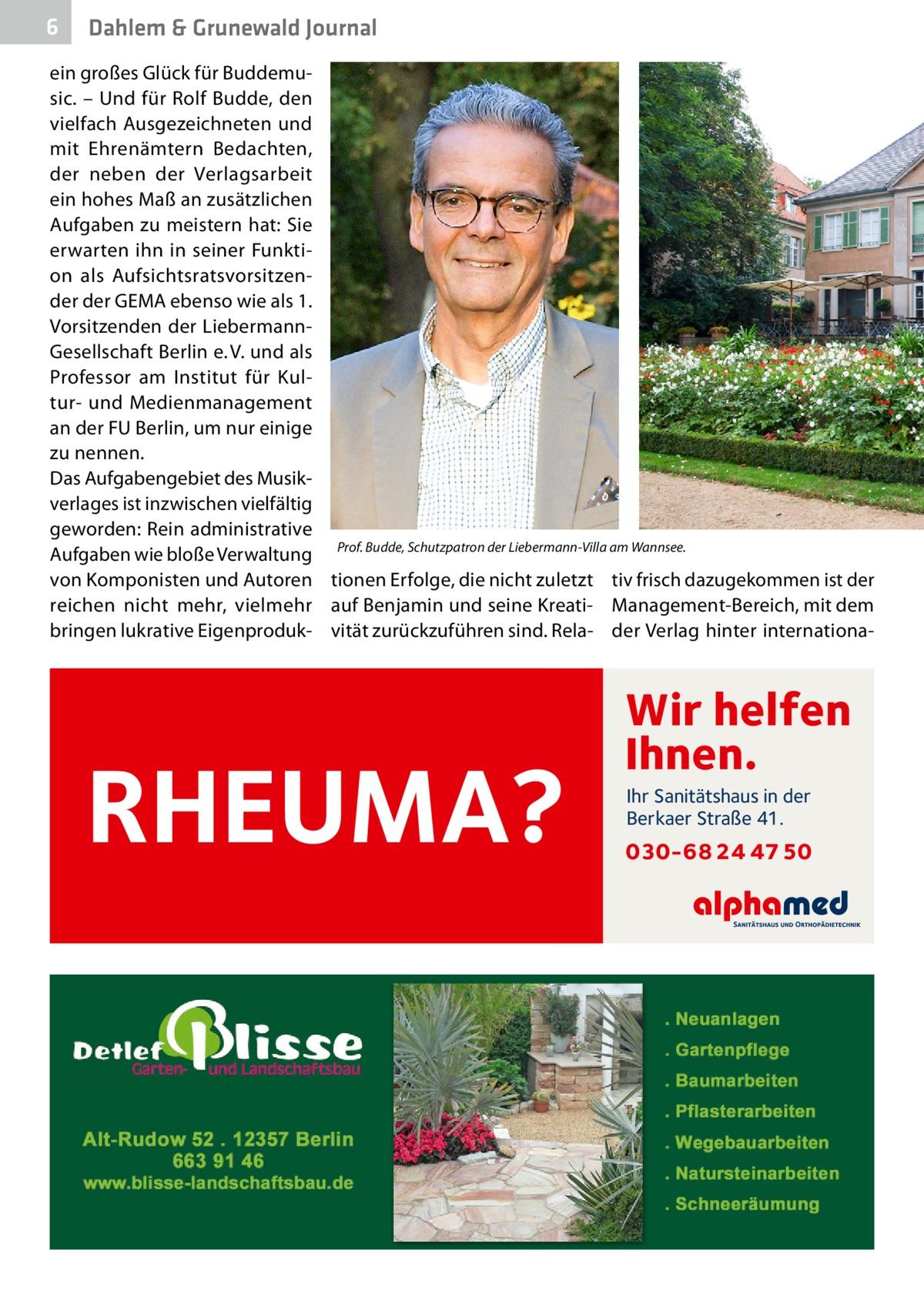 6  Dahlem & Grunewald Journal  ein großes Glück für Buddemusic. – Und für Rolf Budde, den vielfach Ausgezeichneten und mit Ehrenämtern Bedachten, der neben der Verlagsarbeit ein hohes Maß an zusätzlichen Aufgaben zu meistern hat: Sie erwarten ihn in seiner Funktion als Aufsichtsratsvorsitzender der GEMA ebenso wie als 1. Vorsitzenden der LiebermannGesellschaft Berlin e.V. und als Professor am Institut für Kultur- und Medienmanagement an der FU Berlin, um nur einige zu nennen. Das Aufgabengebiet des Musikverlages ist inzwischen vielfältig geworden: Rein administrative Aufgaben wie bloße Verwaltung Prof.Budde, Schutzpatron der Liebermann-Villa am Wannsee.� von Komponisten und Autoren tionen Erfolge, die nicht zuletzt tiv frisch dazugekommen ist der reichen nicht mehr, vielmehr auf Benjamin und seine Kreati- Management-Bereich, mit dem bringen lukrative Eigenproduk- vität zurückzuführen sind. Rela- der Verlag hinter internationa RHEUMA?  Wir helfen Ihnen. Ihr Sanitätshaus in der Berkaer Straße 41.  030-68 24 47 50
