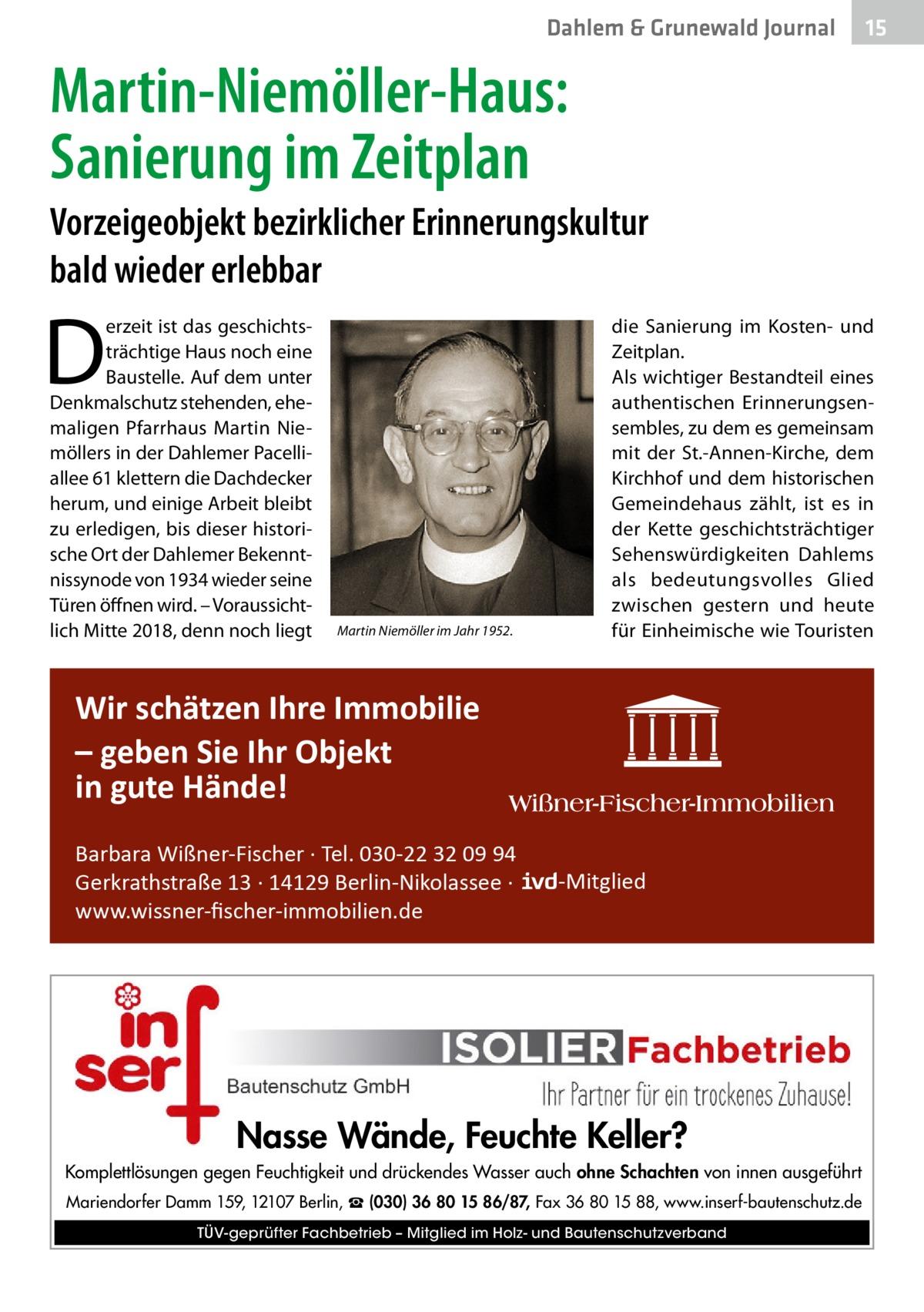 Dahlem & Grunewald Journal  15 15  Martin-Niemöller-Haus: Sanierung im Zeitplan Vorzeigeobjekt bezirklicher Erinnerungskultur bald wieder erlebbar  D  erzeit ist das geschichtsträchtige Haus noch eine Baustelle. Auf dem unter Denkmalschutz stehenden, ehemaligen Pfarrhaus Martin Niemöllers in der Dahlemer Pacelliallee 61 klettern die Dachdecker herum, und einige Arbeit bleibt zu erledigen, bis dieser historische Ort der Dahlemer Bekenntnissynode von 1934 wieder seine Türen öffnen wird. – Voraussichtlich Mitte 2018, denn noch liegt  Martin Niemöller im Jahr 1952.  die Sanierung im Kosten- und Zeitplan. Als wichtiger Bestandteil eines authentischen Erinnerungsensembles, zu dem es gemeinsam mit der St.-Annen-Kirche, dem Kirchhof und dem historischen Gemeindehaus zählt, ist es in der Kette geschichtsträchtiger Sehenswürdigkeiten Dahlems als bedeutungsvolles Glied zwischen gestern und heute für Einheimische wie Touristen  Wir schätzen Ihre Immobilie – geben Sie Ihr Objekt in gute Hände! Barbara Wißner-Fischer · Tel. 030-22 32 09 94 Gerkrathstraße 13 · 14129 Berlin-Nikolassee · www.wissner-fischer-immobilien.de  -Mitglied  Nasse Wände, Feuchte Keller? Komplettlösungen gegen Feuchtigkeit und drückendes Wasser auch ohne Schachten von innen ausgeführt Mariendorfer Damm 159, 12107 Berlin, ☎ (030) 36 80 15 86/87, Fax 36 80 15 88, www.inserf-bautenschutz.de TÜV-geprüfter Fachbetrieb – Mitglied im Holz- und Bautenschutzverband