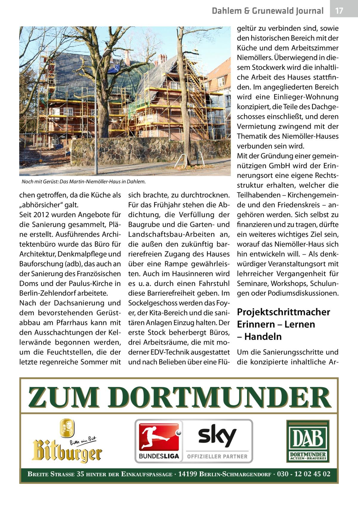 """Dahlem & Grunewald Journal  Noch mit Gerüst: Das Martin-Niemöller-Haus in Dahlem.  chen getroffen, da die Küche als """"abhörsicher"""" galt. Seit 2012 wurden Angebote für die Sanierung gesammelt, Pläne erstellt. Ausführendes Architektenbüro wurde das Büro für Architektur, Denkmalpflege und Bauforschung (adb), das auch an der Sanierung des Französischen Doms und der Paulus-Kirche in Berlin-Zehlendorf arbeitete. Nach der Dachsanierung und dem bevorstehenden Gerüstabbau am Pfarrhaus kann mit den Ausschachtungen der Kellerwände begonnen werden, um die Feuchtstellen, die der letzte regenreiche Sommer mit  17 17  geltür zu verbinden sind, sowie den historischen Bereich mit der Küche und dem Arbeitszimmer Niemöllers. Überwiegend in diesem Stockwerk wird die inhaltliche Arbeit des Hauses stattfinden. Im angegliederten Bereich wird eine Einlieger-Wohnung konzipiert, die Teile des Dachgeschosses einschließt, und deren Vermietung zwingend mit der Thematik des Niemöller-Hauses verbunden sein wird. Mit der Gründung einer gemeinnützigen GmbH wird der Erinnerungsort eine eigene Rechtsstruktur erhalten, welcher die Teilhabenden – Kirchengemeinde und den Friedenskreis – angehören werden. Sich selbst zu finanzieren und zu tragen, dürfte ein weiteres wichtiges Ziel sein, worauf das Niemöller-Haus sich hin entwickeln will. – Als denkwürdiger Veranstaltungsort mit lehrreicher Vergangenheit für Seminare, Workshops, Schulungen oder Podiumsdiskussionen.  sich brachte, zu durchtrocknen. Für das Frühjahr stehen die Abdichtung, die Verfüllung der Baugrube und die Garten- und Landschaftsbau-Arbeiten an, die außen den zukünftig barrierefreien Zugang des Hauses über eine Rampe gewährleisten. Auch im Hausinneren wird es u.a. durch einen Fahrstuhl diese Barrierefreiheit geben. Im Sockelgeschoss werden das Foyer, der Kita-Bereich und die sani- Projektschrittmacher tären Anlagen Einzug halten. Der Erinnern – Lernen erste Stock beherbergt Büros, – Handeln drei Arbeitsräume, die mit moderner EDV-Technik au"""