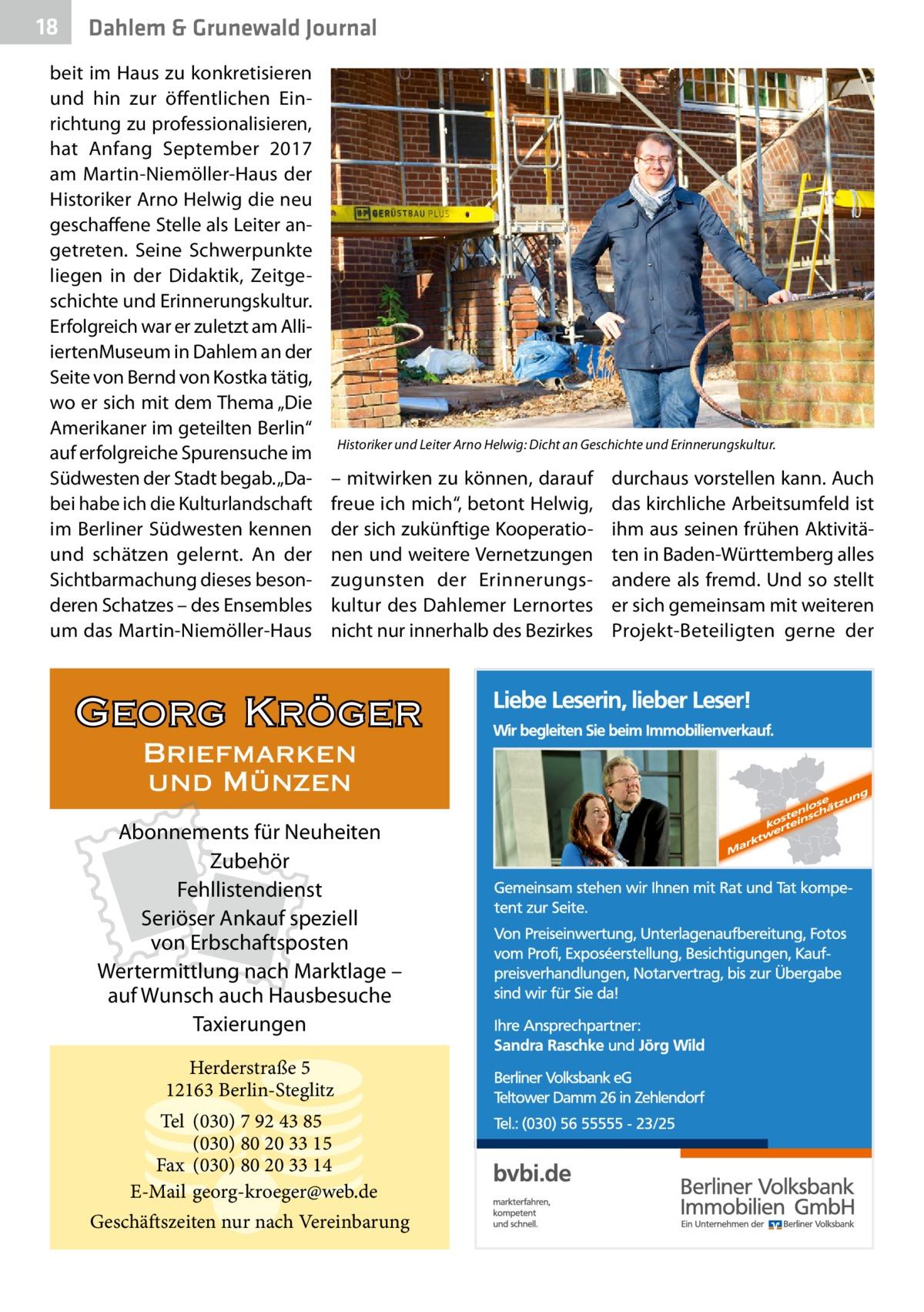 """18  Dahlem & Grunewald Journal  beit im Haus zu konkretisieren und hin zur öffentlichen Einrichtung zu professionalisieren, hat Anfang September 2017 am Martin-Niemöller-Haus der Historiker Arno Helwig die neu geschaffene Stelle als Leiter angetreten. Seine Schwerpunkte liegen in der Didaktik, Zeitgeschichte und Erinnerungskultur. Erfolgreich war er zuletzt am AlliiertenMuseum in Dahlem an der Seite von Bernd von Kostka tätig, wo er sich mit dem Thema """"Die Amerikaner im geteilten Berlin"""" auf erfolgreiche Spurensuche im Südwesten der Stadt begab. """"Dabei habe ich die Kulturlandschaft im Berliner Südwesten kennen und schätzen gelernt. An der Sichtbarmachung dieses besonderen Schatzes – des Ensembles um das Martin-Niemöller-Haus  Historiker und Leiter Arno Helwig: Dicht an Geschichte und Erinnerungskultur.  – mitwirken zu können, darauf freue ich mich"""", betont Helwig, der sich zukünftige Kooperationen und weitere Vernetzungen zugunsten der Erinnerungskultur des Dahlemer Lernortes nicht nur innerhalb des Bezirkes  Georg Kröger Briefmarken und Münzen Abonnements für Neuheiten Zubehör Fehllistendienst Seriöser Ankauf speziell von Erbschaftsposten Wertermittlung nach Marktlage – auf Wunsch auch Hausbesuche Taxierungen Herderstraße 5 12163 Berlin-Steglitz Tel (030) 7 92 43 85 (030) 80 20 33 15 Fax (030) 80 20 33 14 E-Mail georg-kroeger@web.de Geschäftszeiten nur nach Vereinbarung  durchaus vorstellen kann. Auch das kirchliche Arbeitsumfeld ist ihm aus seinen frühen Aktivitäten in Baden-Württemberg alles andere als fremd. Und so stellt er sich gemeinsam mit weiteren Projekt-Beteiligten gerne der"""
