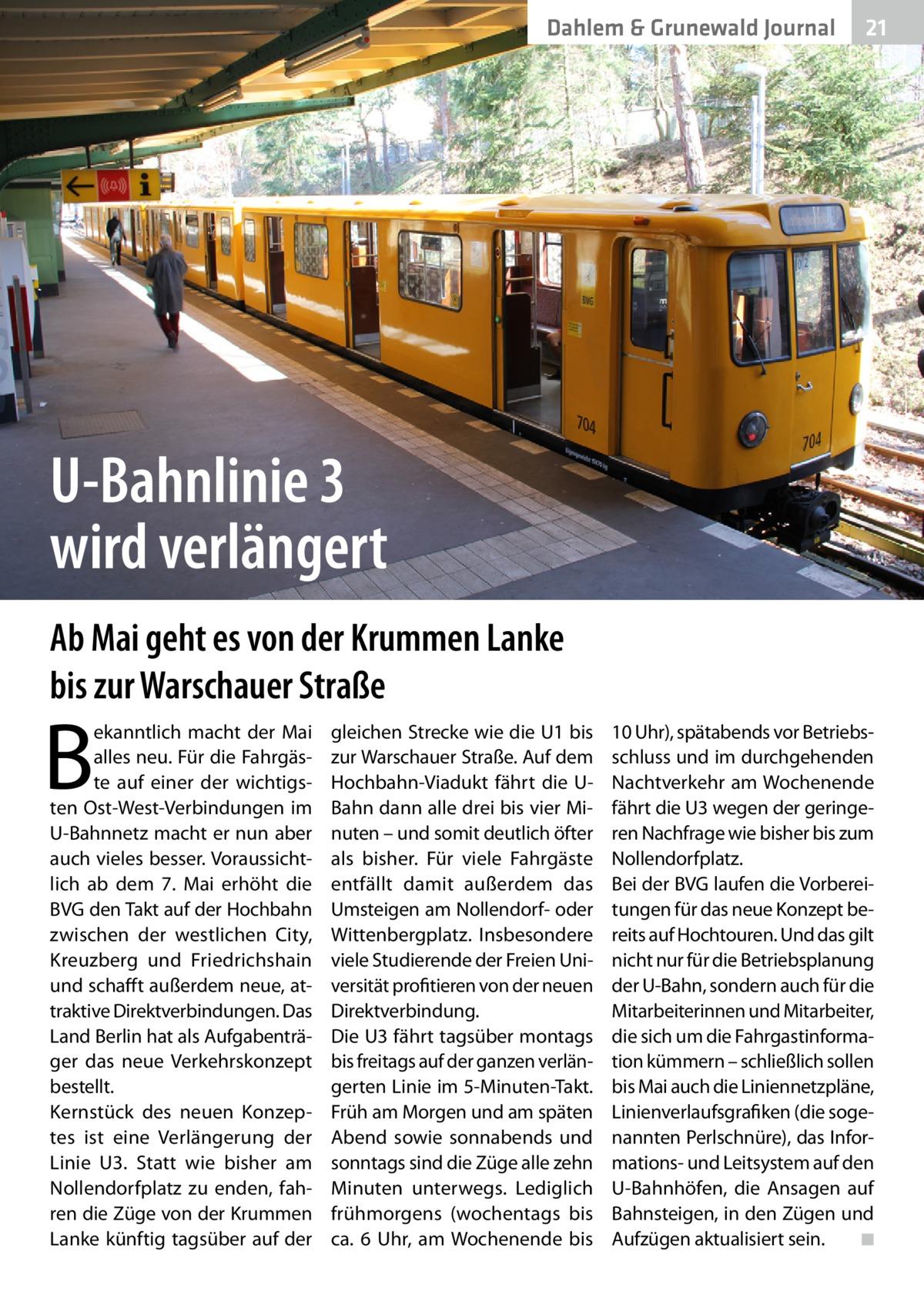 Dahlem & Grunewald Journal  21 21  U-Bahnlinie 3 wird verlängert Ab Mai geht es von der Krummen Lanke bis zur Warschauer Straße  B  ekanntlich macht der Mai alles neu. Für die Fahrgäste auf einer der wichtigsten Ost-West-Verbindungen im U-Bahnnetz macht er nun aber auch vieles besser. Voraussichtlich ab dem 7. Mai erhöht die BVG den Takt auf der Hochbahn zwischen der westlichen City, Kreuzberg und Friedrichshain und schafft außerdem neue, attraktive Direktverbindungen. Das Land Berlin hat als Aufgabenträger das neue Verkehrskonzept bestellt. Kernstück des neuen Konzeptes ist eine Verlängerung der Linie U3. Statt wie bisher am Nollendorfplatz zu enden, fahren die Züge von der Krummen Lanke künftig tagsüber auf der  gleichen Strecke wie die U1 bis zur Warschauer Straße. Auf dem Hochbahn-Viadukt fährt die UBahn dann alle drei bis vier Minuten – und somit deutlich öfter als bisher. Für viele Fahrgäste entfällt damit außerdem das Umsteigen am Nollendorf- oder Wittenbergplatz. Insbesondere viele Studierende der Freien Universität profitieren von der neuen Direktverbindung. Die U3 fährt tagsüber montags bis freitags auf der ganzen verlängerten Linie im 5-Minuten-Takt. Früh am Morgen und am späten Abend sowie sonnabends und sonntags sind die Züge alle zehn Minuten unterwegs. Lediglich frühmorgens (wochentags bis ca. 6 Uhr, am Wochenende bis  10Uhr), spätabends vor Betriebsschluss und im durchgehenden Nachtverkehr am Wochenende fährt die U3 wegen der geringeren Nachfrage wie bisher bis zum Nollendorfplatz. Bei der BVG laufen die Vorbereitungen für das neue Konzept bereits auf Hochtouren. Und das gilt nicht nur für die Betriebsplanung der U-Bahn, sondern auch für die Mitarbeiterinnen und Mitarbeiter, die sich um die Fahrgastinformation kümmern – schließlich sollen bis Mai auch die Liniennetzpläne, Linienverlaufsgrafiken (die sogenannten Perlschnüre), das Informations- und Leitsystem auf den U-Bahnhöfen, die Ansagen auf Bahnsteigen, in den Zügen und Aufzügen aktualisiert sein.