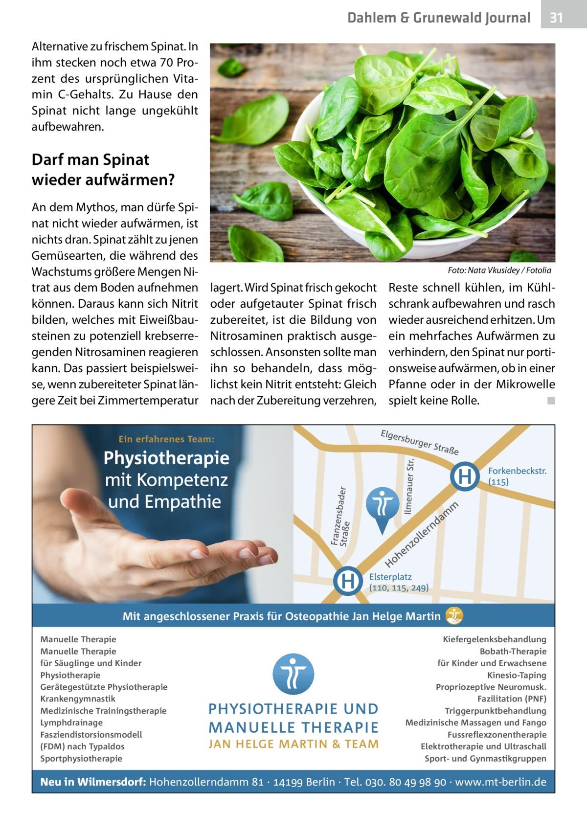 Dahlem & Grunewald Journal  31 31  Alternative zu frischem Spinat. In ihm stecken noch etwa 70Prozent des ursprünglichen Vitamin C-Gehalts. Zu Hause den Spinat nicht lange ungekühlt aufbewahren.  Darf man Spinat wieder aufwärmen? An dem Mythos, man dürfe Spinat nicht wieder aufwärmen, ist nichts dran. Spinat zählt zu jenen Gemüsearten, die während des Wachstums größere Mengen Nitrat aus dem Boden aufnehmen können. Daraus kann sich Nitrit bilden, welches mit Eiweißbausteinen zu potenziell krebserregenden Nitrosaminen reagieren kann. Das passiert beispielsweise, wenn zubereiteter Spinat längere Zeit bei Zimmertemperatur  �  lagert. Wird Spinat frisch gekocht oder aufgetauter Spinat frisch zubereitet, ist die Bildung von Nitrosaminen praktisch ausgeschlossen. Ansonsten sollte man ihn so behandeln, dass möglichst kein Nitrit entsteht: Gleich nach der Zubereitung verzehren,  Foto: Nata Vkusidey / Fotolia  Reste schnell kühlen, im Kühlschrank aufbewahren und rasch wieder ausreichend erhitzen. Um ein mehrfaches Aufwärmen zu verhindern, den Spinat nur portionsweise aufwärmen, ob in einer Pfanne oder in der Mikrowelle spielt keine Rolle. � ◾  Mit angeschlossener Praxis für Osteopathie Jan Helge Martin Manuelle Therapie Manuelle Therapie für Säuglinge und Kinder Physiotherapie Gerätegestützte Physiotherapie Krankengymnastik Medizinische Trainingstherapie Lymphdrainage Fasziendistorsionsmodell (FDM) nach Typaldos Sportphysiotherapie  Kiefergelenksbehandlung Bobath-Therapie für Kinder und Erwachsene Kinesio-Taping Propriozeptive Neuromusk. Fazilitation (PNF) Triggerpunktbehandlung Medizinische Massagen und Fango Fussreflexzonentherapie Elektrotherapie und Ultraschall Sport- und Gynmastikgruppen  Neu in Wilmersdorf: Hohenzollerndamm  ·  Berlin · Tel. .     · www.mt-berlin.de