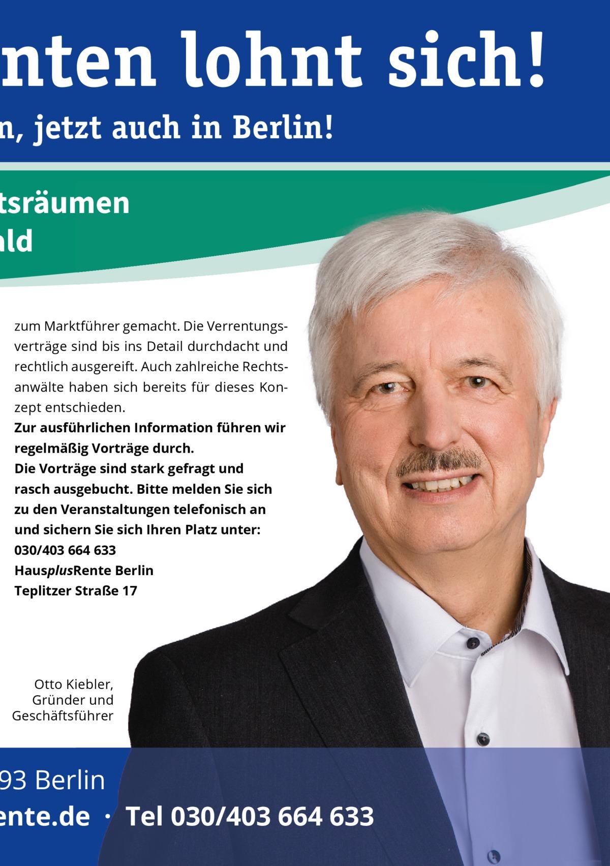 nten lohnt sich!  n, jetzt auch in Berlin!  ftsräumen ald zum Marktführer gemacht. Die Verrentungsverträge sind bis ins Detail durchdacht und rechtlich ausgereift. Auch zahlreiche Rechtsanwälte haben sich bereits für dieses Konzept entschieden. Zur ausführlichen Information führen wir regelmäßig Vorträge durch. Die Vorträge sind stark gefragt und rasch ausgebucht. Bitte melden Sie sich zu den Veranstaltungen telefonisch an und sichern Sie sich Ihren Platz unter: 030/403664633 HausplusRente Berlin Teplitzer Straße17  Otto Kiebler, Gründer und Geschäftsführer  93 Berlin ente.de · Tel 030/403 664 633