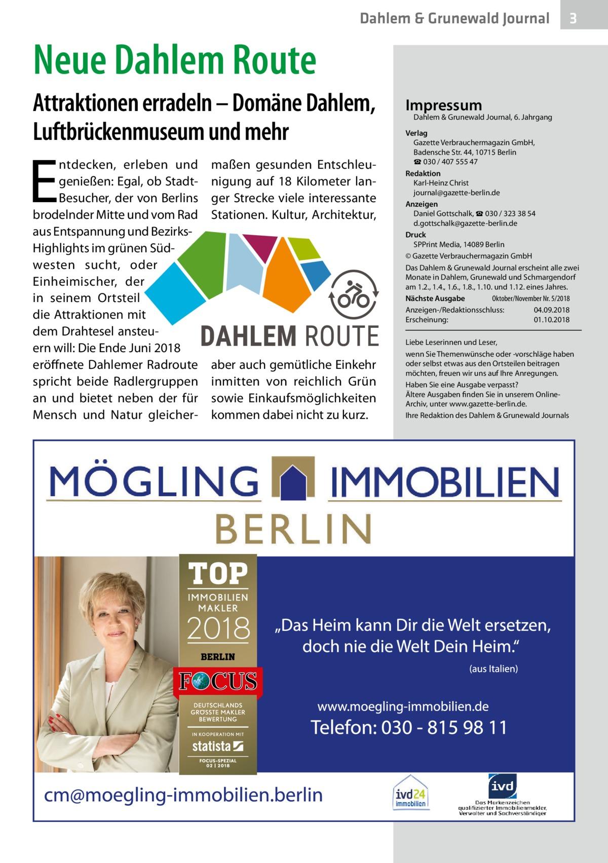Dahlem & Grunewald Journal  3  Neue Dahlem Route Attraktionen erradeln – Domäne Dahlem, Luftbrückenmuseum und mehr  E  ntdecken, erleben und genießen: Egal, ob StadtBesucher, der von Berlins brodelnder Mitte und vom Rad aus Entspannung und BezirksHighlights im grünen Südwesten sucht, oder Einheimischer, der in seinem Ortsteil die Attraktionen mit dem Drahtesel ansteuern will: Die Ende Juni 2018 eröffnete Dahlemer Radroute spricht beide Radlergruppen an und bietet neben der für Mensch und Natur gleicher maßen gesunden Entschleunigung auf 18 Kilometer langer Strecke viele interessante Stationen. Kultur, Architektur,  aber auch gemütliche Einkehr inmitten von reichlich Grün sowie Einkaufsmöglichkeiten kommen dabei nicht zu kurz.  Impressum  Dahlem & Grunewald Journal, 6. Jahrgang  Verlag Gazette Verbrauchermagazin GmbH, BadenscheStr.44, 10715Berlin ☎ 030 / 407 555 47 Redaktion Karl-Heinz Christ journal@gazette-berlin.de Anzeigen Daniel Gottschalk, ☎ 030 / 323 38 54 d.gottschalk@gazette-berlin.de Druck SPPrint Media, 14089Berlin © Gazette Verbrauchermagazin GmbH Das Dahlem & Grunewald Journal erscheint alle zwei Monate in Dahlem, Grunewald und Schmargendorf am 1.2., 1.4., 1.6., 1.8., 1.10. und 1.12. eines Jahres. Oktober/November Nr. 5/2018 Nächste Ausgabe  Anzeigen-/Redaktionsschluss:04.09.2018 Erscheinung:01.10.2018 Liebe Leserinnen und Leser, wenn Sie Themenwünsche oder -vorschläge haben oder selbst etwas aus den Ortsteilen beitragen möchten, freuen wir uns auf Ihre Anregungen. Haben Sie eine Ausgabe verpasst? Ältere Ausgaben finden Sie in unserem OnlineArchiv, unter www.gazette-berlin.de. Ihre Redaktion des Dahlem & Grunewald Journals