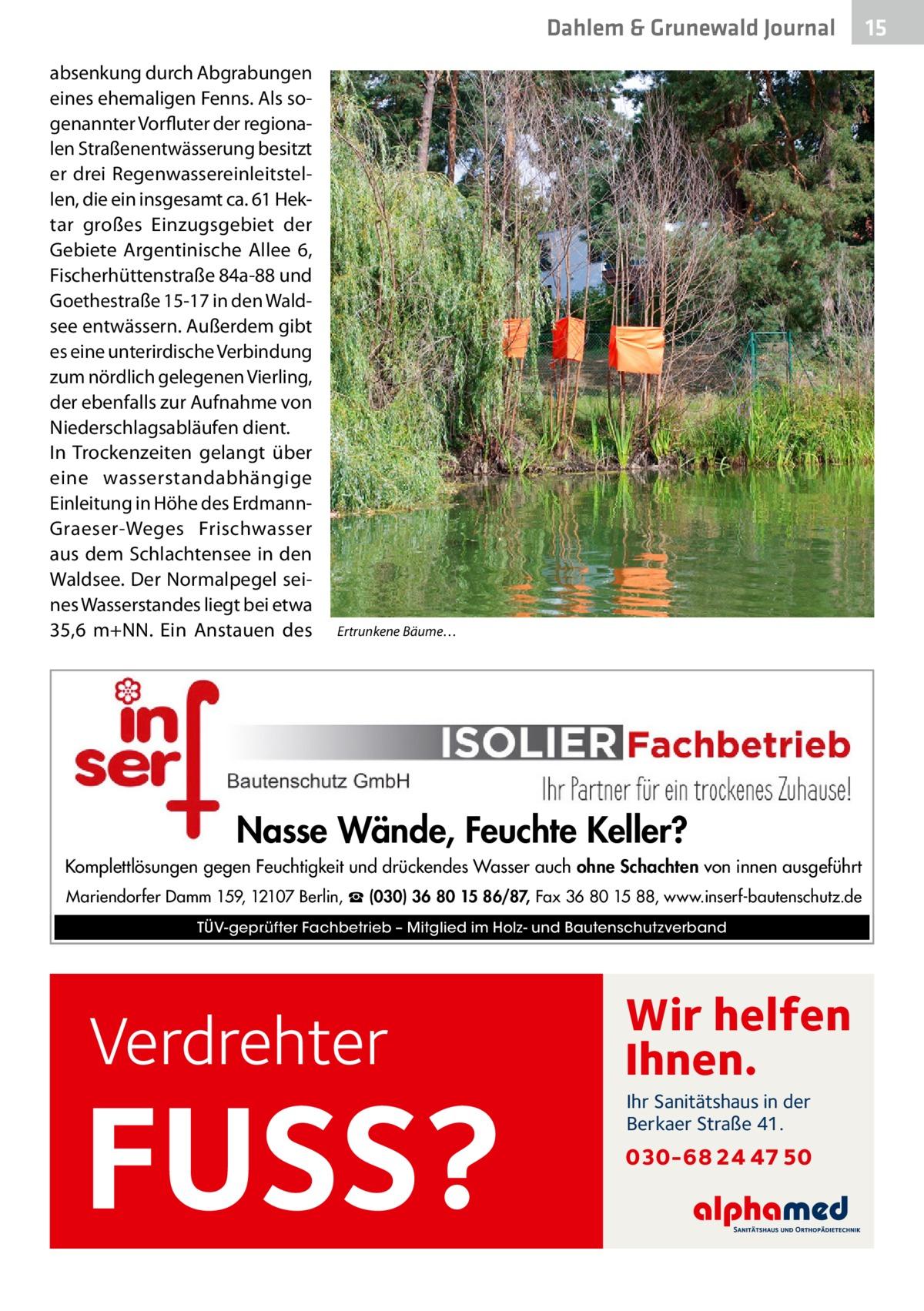 Dahlem & Grunewald Journal absenkung durch Abgrabungen eines ehemaligen Fenns. Als sogenannter Vorfluter der regionalen Straßenentwässerung besitzt er drei Regenwassereinleitstellen, die ein insgesamt ca. 61Hektar großes Einzugsgebiet der Gebiete Argentinische Allee 6, Fischerhüttenstraße84a-88 und Goethestraße15-17 in den Waldsee entwässern. Außerdem gibt es eine unterirdische Verbindung zum nördlich gelegenen Vierling, der ebenfalls zur Aufnahme von Niederschlagsabläufen dient. In Trockenzeiten gelangt über eine wasserstandabhängige Einleitung in Höhe des ErdmannGraeser-Weges Frischw asser aus dem Schlachtensee in den Waldsee. Der Normalpegel seines Wasserstandes liegt bei etwa 35,6 m+NN. Ein Anstauen des  Ertrunkene Bäume…  Nasse Wände, Feuchte Keller? Komplettlösungen gegen Feuchtigkeit und drückendes Wasser auch ohne Schachten von innen ausgeführt Mariendorfer Damm 159, 12107 Berlin, ☎ (030) 36 80 15 86/87, Fax 36 80 15 88, www.inserf-bautenschutz.de TÜV-geprüfter Fachbetrieb – Mitglied im Holz- und Bautenschutzverband  Verdrehter  FUSS?  Wir helfen Ihnen. Ihr Sanitätshaus in der Berkaer Straße 41.  030-68 24 47 50  15 15