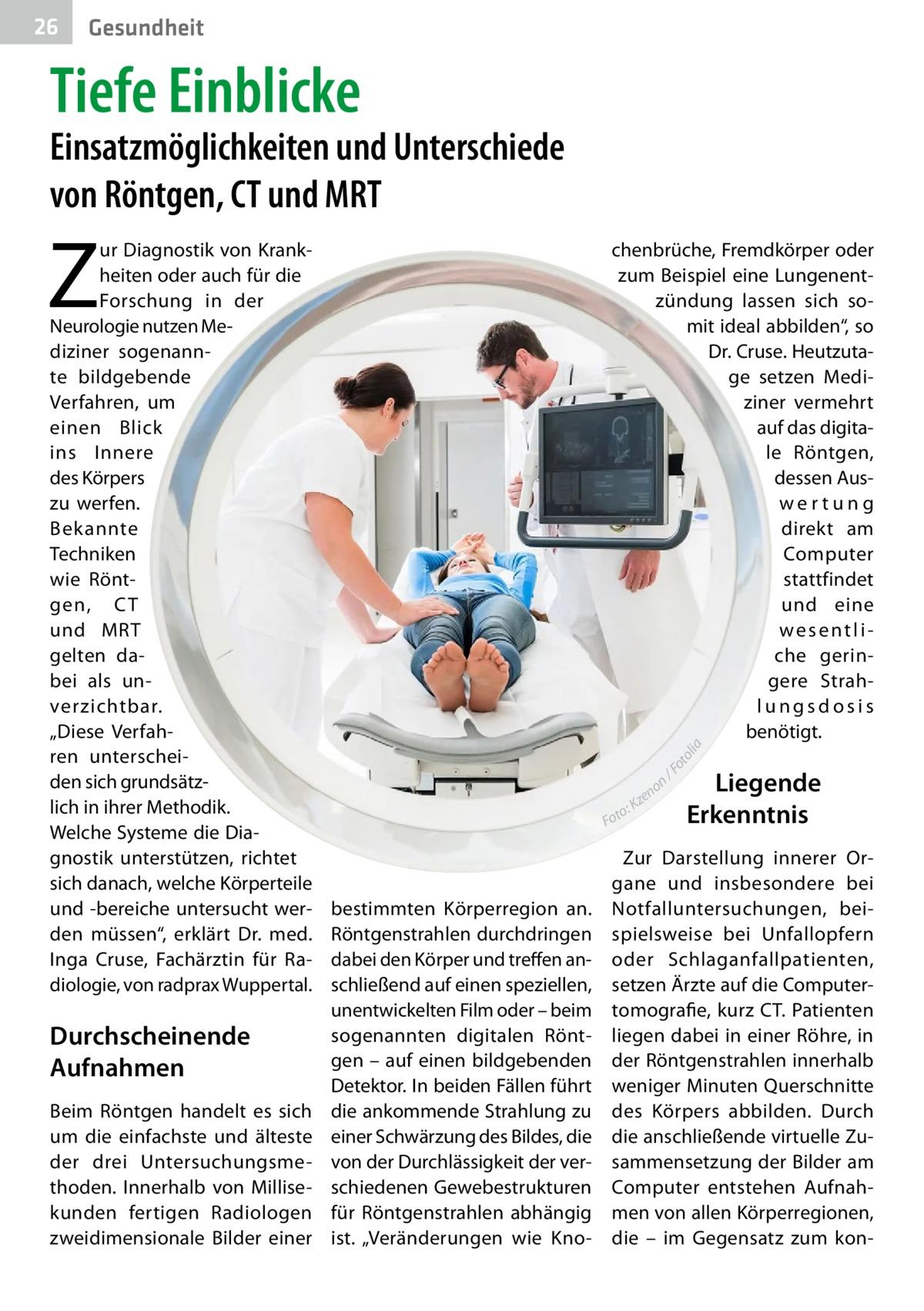 """26  Gesundheit  Tiefe Einblicke  Einsatzmöglichkeiten und Unterschiede von Röntgen, CT und MRT  Z  Durchscheinende Aufnahmen Beim Röntgen handelt es sich um die einfachste und älteste der drei Untersuchungsmethoden. Innerhalb von Millisekunden fertigen Radiologen zweidimensionale Bilder einer  chenbrüche, Fremdkörper oder zum Beispiel eine Lungenentzündung lassen sich somit ideal abbilden"""", so Dr.Cruse. Heutzutage setzen Mediziner vermehrt auf das digitale Röntgen, dessen Auswertung direkt am Computer stattfindet und eine wesentliche geringere Strahlungsdosis benötigt. Fo to lia  ur Diagnostik von Krankheiten oder auch für die Forschung in der Neurologie nutzen Mediziner sogenannte bildgebende Verfahren, um einen Blick ins Innere des Körpers zu werfen. Bekannte Techniken wie Röntgen, C T und MRT gelten dabei als unverzichtbar. """"Diese Verfahren unterscheiden sich grundsätzlich in ihrer Methodik. Welche Systeme die Diagnostik unterstützen, richtet sich danach, welche Körperteile und -bereiche untersucht werden müssen"""", erklärt Dr. med. Inga Cruse, Fachärztin für Radiologie, von radprax Wuppertal.  n/ no ze K o: Fot  bestimmten Körperregion an. Röntgenstrahlen durchdringen dabei den Körper und treffen anschließend auf einen speziellen, unentwickelten Film oder – beim sogenannten digitalen Röntgen – auf einen bildgebenden Detektor. In beiden Fällen führt die ankommende Strahlung zu einer Schwärzung des Bildes, die von der Durchlässigkeit der verschiedenen Gewebestrukturen für Röntgenstrahlen abhängig ist. """"Veränderungen wie Kno Liegende Erkenntnis  Zur Darstellung innerer Organe und insbesondere bei Notfalluntersuchungen, beispielsweise bei Unfallopfern oder Schlaganfallpatienten, setzen Ärzte auf die Computertomografie, kurz CT. Patienten liegen dabei in einer Röhre, in der Röntgenstrahlen innerhalb weniger Minuten Querschnitte des Körpers abbilden. Durch die anschließende virtuelle Zusammensetzung der Bilder am Computer entstehen Aufnahmen von allen Körperregionen, di"""