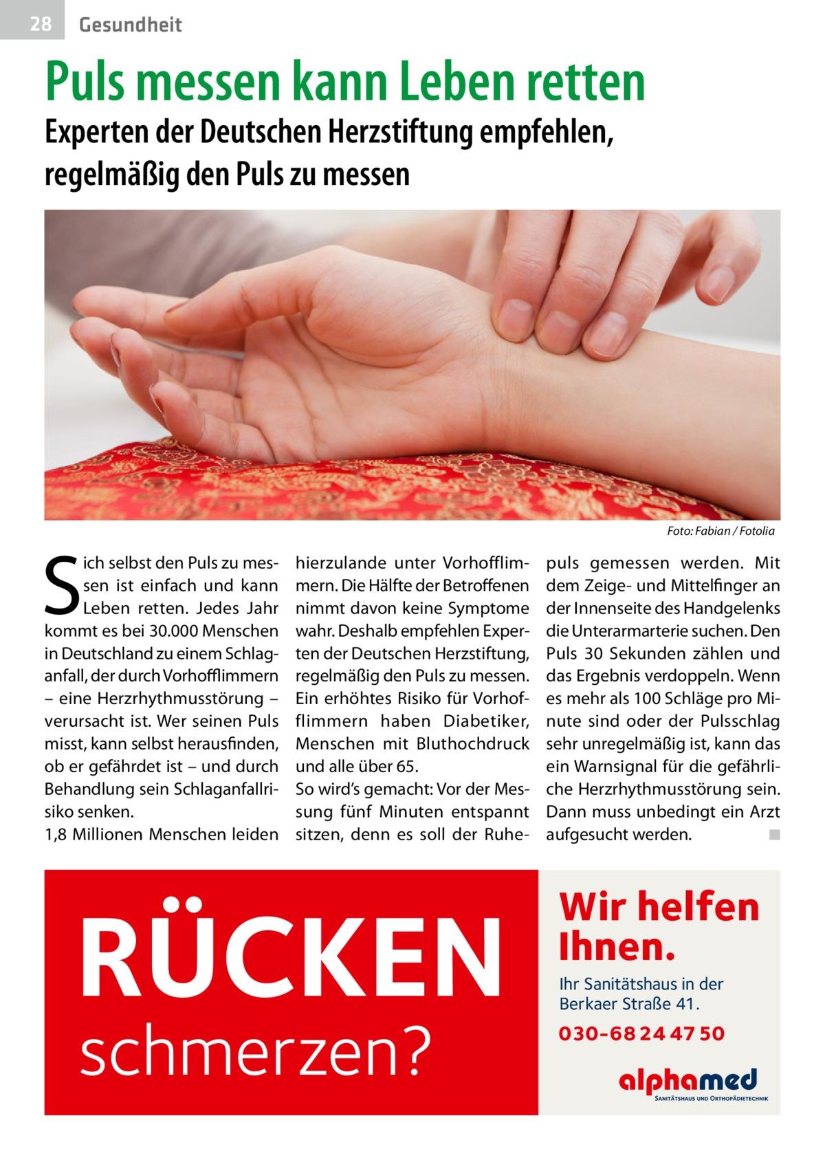 28  Gesundheit  Puls messen kann Leben retten Experten der Deutschen Herzstiftung empfehlen, regelmäßig den Puls zu messen  �  S  ich selbst den Puls zu messen ist einfach und kann Leben retten. Jedes Jahr kommt es bei 30.000Menschen in Deutschland zu einem Schlaganfall, der durch Vorhofflimmern – eine Herzrhythmusstörung – verursacht ist. Wer seinen Puls misst, kann selbst herausfinden, ob er gefährdet ist – und durch Behandlung sein Schlaganfallrisiko senken. 1,8Millionen Menschen leiden  Foto: Fabian / Fotolia  hierzulande unter Vorhofflimmern. Die Hälfte der Betroffenen nimmt davon keine Symptome wahr. Deshalb empfehlen Experten der Deutschen Herzstiftung, regelmäßig den Puls zu messen. Ein erhöhtes Risiko für Vorhof flimmern haben Diabetiker, Menschen mit Bluthochdruck und alle über 65. So wird's gemacht: Vor der Messung fünf Minuten entspannt sitzen, denn es soll der Ruhe RÜCKEN schmerzen?  puls gemessen werden. Mit dem Zeige- und Mittelfinger an der Innenseite des Handgelenks die Unterarmarterie suchen. Den Puls 30 Sekunden zählen und das Ergebnis verdoppeln. Wenn es mehr als 100Schläge pro Minute sind oder der Pulsschlag sehr unregelmäßig ist, kann das ein Warnsignal für die gefährliche Herzrhythmusstörung sein. Dann muss unbedingt ein Arzt aufgesucht werden.� ◾  Wir helfen Ihnen. Ihr Sanitätshaus in der Berkaer Straße 41.  030-68 24 47 50