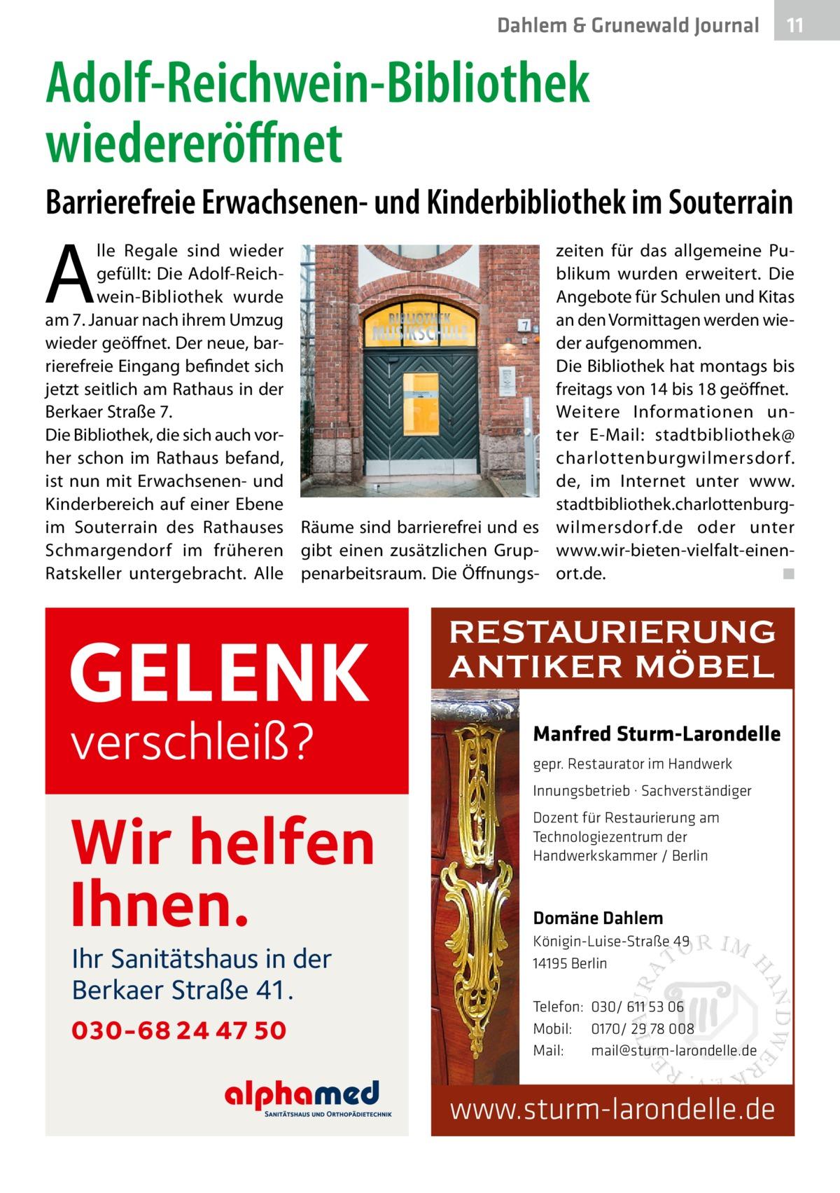 Dahlem & Grunewald Journal  11 11  Adolf-Reichwein-Bibliothek wiedereröffnet Barrierefreie Erwachsenen- und Kinderbibliothek im Souterrain  A  lle Regale sind wieder gefüllt: Die Adolf-Reichwein-Bibliothek wurde am 7.Januar nach ihrem Umzug wieder geöffnet. Der neue, barrierefreie Eingang befindet sich jetzt seitlich am Rathaus in der Berkaer Straße7. Die Bibliothek, die sich auch vorher schon im Rathaus befand, ist nun mit Erwachsenen- und Kinderbereich auf einer Ebene im Souterrain des Rathauses Räume sind barrierefrei und es Schmargendorf im früheren gibt einen zusätzlichen GrupRatskeller untergebracht. Alle penarbeitsraum. Die Öffnungs GELENK verschleiß?  zeiten für das allgemeine Publikum wurden erweitert. Die Angebote für Schulen und Kitas an den Vormittagen werden wieder aufgenommen. Die Bibliothek hat montags bis freitags von 14 bis 18 geöffnet. Weitere Informationen unter E-Mail: stadtbibliothek@ charlottenburgwilmersdorf. de, im Internet unter www. stadtbibliothek.charlottenburgwilmersdorf.de oder unter www.wir-bieten-vielfalt-einenort.de. � ◾  RESTAURIERUNG ANTIKER MÖBEL Manfred Sturm-Larondelle gepr. Restaurator im Handwerk Innungsbetrieb · Sachverständiger  Wir helfen Ihnen. Ihr Sanitätshaus in der Berkaer Straße 41.  030-68 24 47 50  Dozent für Restaurierung am Technologiezentrum der Handwerkskammer / Berlin  Domäne Dahlem Königin-Luise-Straße 49 14195 Berlin Telefon: 030/ 611 53 06 Mobil: 0170/ 29 78 008 Mail: mail@sturm-larondelle.de  www.sturm-larondelle.de