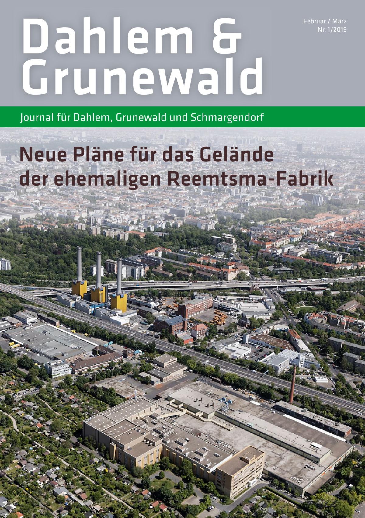 Dahlem & Grunewald  Februar / März Nr. 1/2019  Journal für Dahlem, Grunewald und Schmargendorf  Neue Pläne für das Gelände der ehemaligen Reemtsma-Fabrik