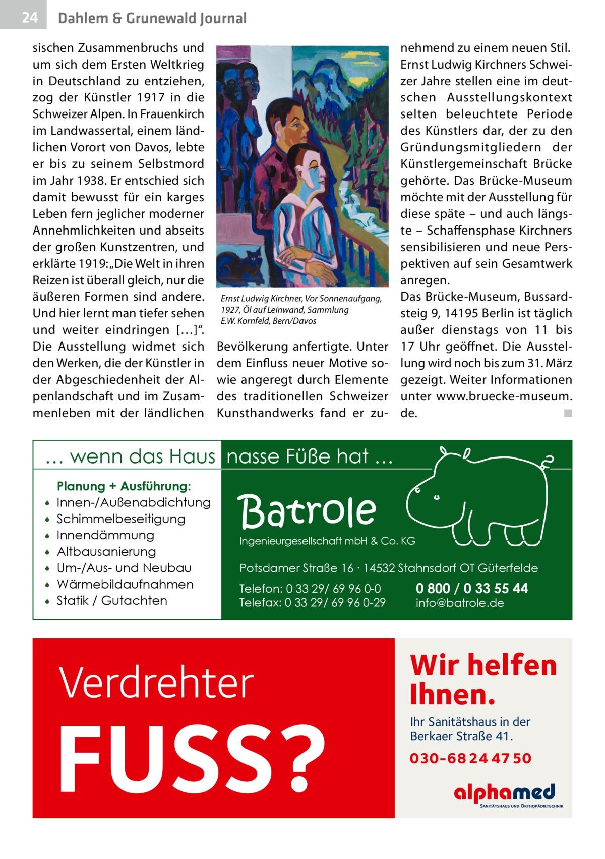 """24  Dahlem & Grunewald Journal  sischen Zusammenbruchs und um sich dem Ersten Weltkrieg in Deutschland zu entziehen, zog der Künstler 1917 in die Schweizer Alpen. In Frauenkirch im Landwassertal, einem ländlichen Vorort von Davos, lebte er bis zu seinem Selbstmord im Jahr 1938. Er entschied sich damit bewusst für ein karges Leben fern jeglicher moderner Annehmlichkeiten und abseits der großen Kunstzentren, und erklärte 1919: """"Die Welt in ihren Reizen ist überall gleich, nur die äußeren Formen sind andere. Und hier lernt man tiefer sehen und weiter eindringen […]"""". Die Ausstellung widmet sich den Werken, die der Künstler in der Abgeschiedenheit der Alpenlandschaft und im Zusammenleben mit der ländlichen  Ernst Ludwig Kirchner, Vor Sonnenaufgang, 1927, Öl auf Leinwand, Sammlung E.W.Kornfeld, Bern/Davos  Bevölkerung anfertigte. Unter dem Einfluss neuer Motive sowie angeregt durch Elemente des traditionellen Schweizer Kunsthandwerks fand er zu nehmend zu einem neuen Stil. Ernst Ludwig Kirchners Schweizer Jahre stellen eine im deutschen Ausstellungskontext selten beleuchtete Periode des Künstlers dar, der zu den Gründungsmitgliedern der Künstlergemeinschaft Brücke gehörte. Das Brücke-Museum möchte mit der Ausstellung für diese späte – und auch längste – Schaffensphase Kirchners sensibilisieren und neue Perspektiven auf sein Gesamtwerk anregen. Das Brücke-Museum, Bussardsteig9, 14195Berlin ist täglich außer dienstags von 11 bis 17 Uhr geöffnet. Die Ausstellung wird noch bis zum 31.März gezeigt. Weiter Informationen unter www.bruecke-museum. de. � ◾  … wenn das Haus nasse Füße hat …         Planung + Ausführung: Innen-/Außenabdichtung Schimmelbeseitigung Innendämmung Altbausanierung Um-/Aus- und Neubau Wärmebildaufnahmen Statik / Gutachten  Batrole  Ingenieurgesellschaft mbH & Co. KG  Potsdamer Straße 16 ∙ 14532 Stahnsdorf OT Güterfelde Telefon: 0 33 29/ 69 96 0-0 Telefax: 0 33 29/ 69 96 0-29  Verdrehter  FUSS?  0 800 / 0 33 55 44 info@batrole.de  Wir helfen Ihnen. Ihr San"""