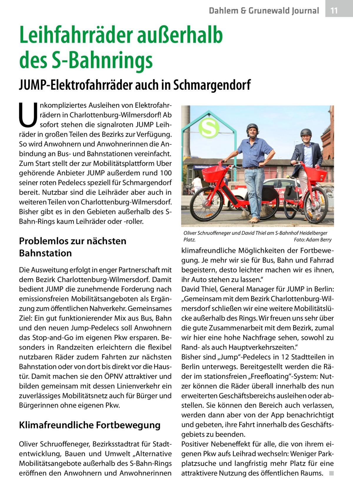 """Dahlem & Grunewald Journal  11 11  Leihfahrräder außerhalb des S-Bahnrings JUMP-Elektrofahrräder auch in Schmargendorf  U  nkompliziertes Ausleihen von Elektrofahrrädern in Charlottenburg-Wilmersdorf! Ab sofort stehen die signalroten JUMP Leihräder in großen Teilen des Bezirks zur Verfügung. So wird Anwohnern und Anwohnerinnen die Anbindung an Bus- und Bahnstationen vereinfacht. Zum Start stellt der zur Mobilitätsplattform Uber gehörende Anbieter JUMP außerdem rund 100 seiner roten Pedelecs speziell für Schmargendorf bereit. Nutzbar sind die Leihräder aber auch in weiteren Teilen von Charlottenburg-Wilmersdorf. Bisher gibt es in den Gebieten außerhalb des SBahn-Rings kaum Leihräder oder -roller.  Problemlos zur nächsten Bahnstation Die Ausweitung erfolgt in enger Partnerschaft mit dem Bezirk Charlottenburg-Wilmersdorf. Damit bedient JUMP die zunehmende Forderung nach emissionsfreien Mobilitätsangeboten als Ergänzung zum öffentlichen Nahverkehr. Gemeinsames Ziel: Ein gut funktionierender Mix aus Bus, Bahn und den neuen Jump-Pedelecs soll Anwohnern das Stop-and-Go im eigenen Pkw ersparen. Besonders in Randzeiten erleichtern die flexibel nutzbaren Räder zudem Fahrten zur nächsten Bahnstation oder von dort bis direkt vor die Haustür. Damit machen sie den ÖPNV attraktiver und bilden gemeinsam mit dessen Linienverkehr ein zuverlässiges Mobilitätsnetz auch für Bürger und Bürgerinnen ohne eigenen Pkw.  Klimafreundliche Fortbewegung Oliver Schruoffeneger, Bezirksstadtrat für Stadtentwicklung, Bauen und Umwelt """"Alternative Mobilitätsangebote außerhalb des S-Bahn-Rings eröffnen den Anwohnern und Anwohnerinnen  Oliver Schruoffeneger und David Thiel am S-Bahnhof Heidelberger Platz.� Foto: Adam Berry  klimafreundliche Möglichkeiten der Fortbewegung. Je mehr wir sie für Bus, Bahn und Fahrrad begeistern, desto leichter machen wir es ihnen, ihr Auto stehen zu lassen."""" David Thiel, General Manager für JUMP in Berlin: """"Gemeinsam mit dem Bezirk Charlottenburg-Wilmersdorf schließen wir """
