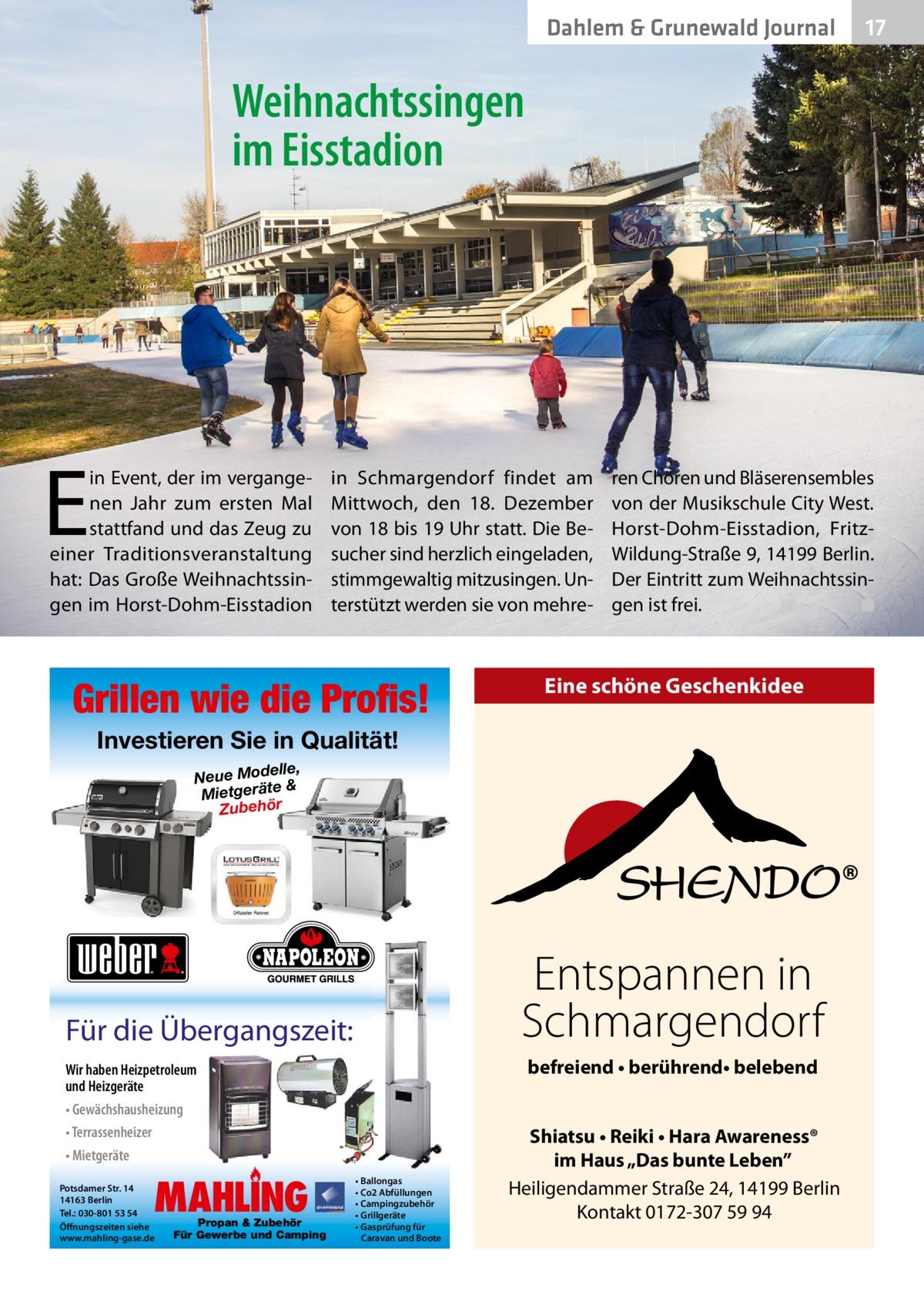 """Dahlem & Grunewald Journal  17 17  Weihnachtssingen im Eisstadion  E  in Event, der im vergangenen Jahr zum ersten Mal stattfand und das Zeug zu einer Traditionsveranstaltung hat: Das Große Weihnachtssingen im Horst-Dohm-Eisstadion  in Schmargendorf findet am Mittwoch, den 18. Dezember von 18 bis 19Uhr statt. Die Besucher sind herzlich eingeladen, stimmgewaltig mitzusingen. Unterstützt werden sie von mehre Grillen wie die Profis!  ren Chören und Bläserensembles von der Musikschule City West. Horst-Dohm-Eisstadion, FritzWildung-Straße9, 14199Berlin. Der Eintritt zum Weihnachtssingen ist frei. � ◾  Eine schöne Geschenkidee  Investieren Sie in Qualität! elle, Neue Mod & Mietgeräte Zubehör  Entspannen in Schmargendorf  Für die Übergangszeit:  befreiend • berührend• belebend  Wir haben Heizpetroleum und Heizgeräte • Gewächshausheizung • Terrassenheizer • Mietgeräte  MAHLING  Potsdamer Str. 14 14163 Berlin Tel.: 030-801 53 54 Öffnungszeiten siehe www.mahling-gase.de  Propan & Zubehör Für Gewerbe und Camping  • Ballongas • Co2 Abfüllungen • Campingzubehör • Grillgeräte • Gasprüfung für Caravan und Boote  Shiatsu • Reiki • Hara Awareness® im Haus """"Das bunte Leben"""" Heiligendammer Straße 24, 14199 Berlin Kontakt 0172-307 59 94"""
