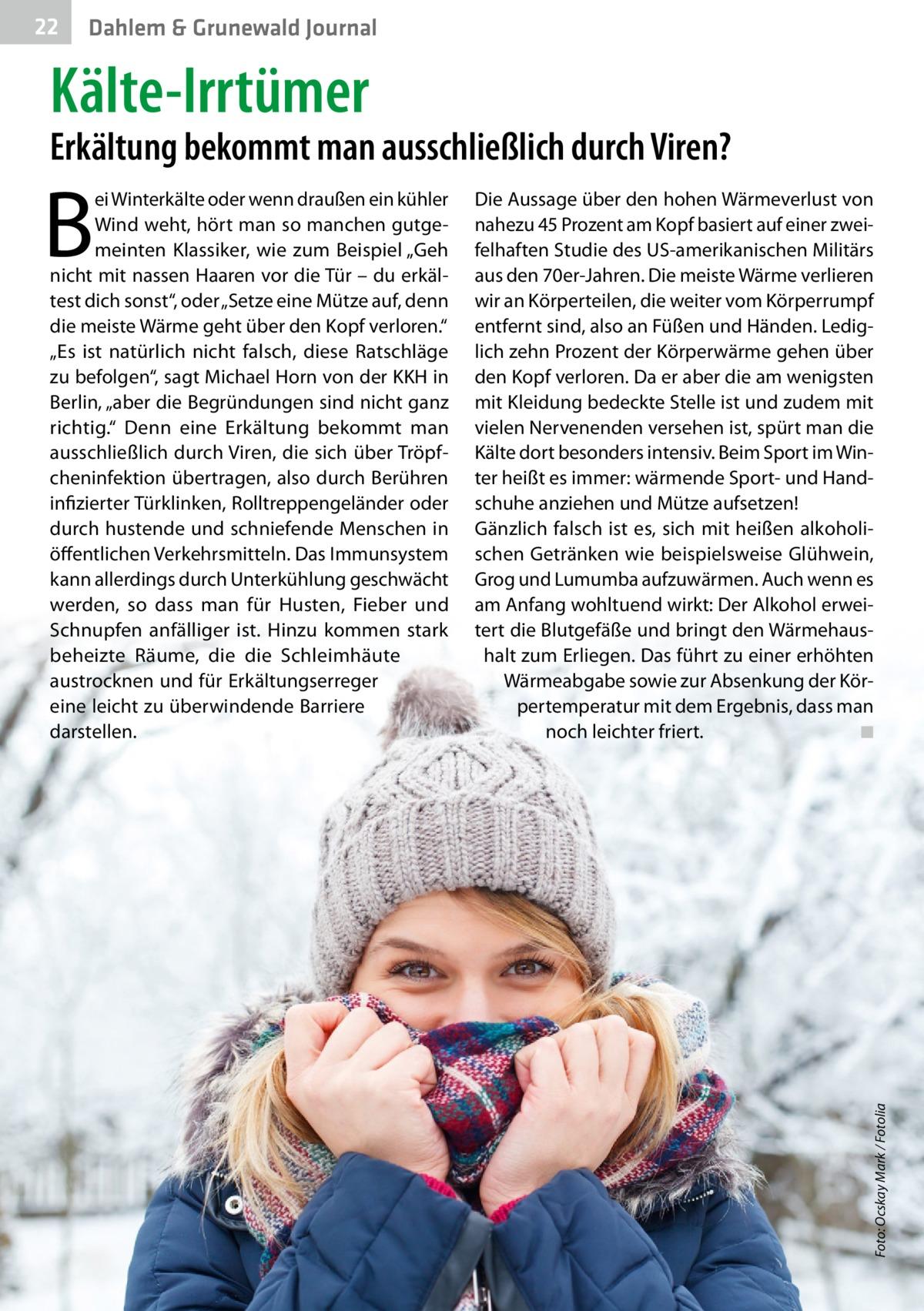 """22  Dahlem & Grunewald Journal  Kälte-Irrtümer  Erkältung bekommt man ausschließlich durch Viren? Die Aussage über den hohen Wärmeverlust von nahezu 45Prozent am Kopf basiert auf einer zweifelhaften Studie des US-amerikanischen Militärs aus den 70er-Jahren. Die meiste Wärme verlieren wir an Körperteilen, die weiter vom Körperrumpf entfernt sind, also an Füßen und Händen. Lediglich zehn Prozent der Körperwärme gehen über den Kopf verloren. Da er aber die am wenigsten mit Kleidung bedeckte Stelle ist und zudem mit vielen Nervenenden versehen ist, spürt man die Kälte dort besonders intensiv. Beim Sport im Winter heißt es immer: wärmende Sport- und Handschuhe anziehen und Mütze aufsetzen! Gänzlich falsch ist es, sich mit heißen alkoholischen Getränken wie beispielsweise Glühwein, Grog und Lumumba aufzuwärmen. Auch wenn es am Anfang wohltuend wirkt: Der Alkohol erweitert die Blutgefäße und bringt den Wärmehaushalt zum Erliegen. Das führt zu einer erhöhten Wärmeabgabe sowie zur Absenkung der Körpertemperatur mit dem Ergebnis, dass man noch leichter friert. ◾  Foto: Ocskay Mark / Fotolia  B  ei Winterkälte oder wenn draußen ein kühler Wind weht, hört man so manchen gutgemeinten Klassiker, wie zum Beispiel """"Geh nicht mit nassen Haaren vor die Tür – du erkältest dich sonst"""", oder """"Setze eine Mütze auf, denn die meiste Wärme geht über den Kopf verloren."""" """"Es ist natürlich nicht falsch, diese Ratschläge zu befolgen"""", sagt Michael Horn von der KKH in Berlin, """"aber die Begründungen sind nicht ganz richtig."""" Denn eine Erkältung bekommt man ausschließlich durch Viren, die sich über Tröpfcheninfektion übertragen, also durch Berühren infizierter Türklinken, Rolltreppengeländer oder durch hustende und schniefende Menschen in öffentlichen Verkehrsmitteln. Das Immunsystem kann allerdings durch Unterkühlung geschwächt werden, so dass man für Husten, Fieber und Schnupfen anfälliger ist. Hinzu kommen stark beheizte Räume, die die Schleimhäute austrocknen und für Erkältungserreger eine lei"""
