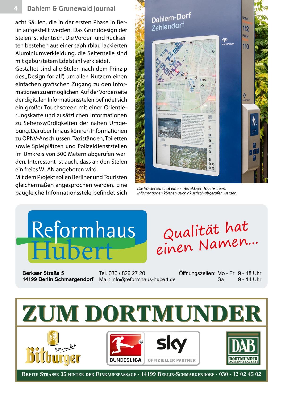 """4  Dahlem & Grunewald Journal  acht Säulen, die in der ersten Phase in Berlin aufgestellt werden. Das Grunddesign der Stelen ist identisch. Die Vorder- und Rückseiten bestehen aus einer saphirblau lackierten Aluminiumverkleidung, die Seitenteile sind mit gebürstetem Edelstahl verkleidet. Gestaltet sind alle Stelen nach dem Prinzip des """"Design for all"""", um allen Nutzern einen einfachen grafischen Zugang zu den Informationen zu ermöglichen. Auf der Vorderseite der digitalen Informationsstelen befindet sich ein großer Touchscreen mit einer Orientierungskarte und zusätzlichen Informationen zu Sehenswürdigkeiten der nahen Umgebung. Darüber hinaus können Informationen zu ÖPNV-Anschlüssen, Taxiständen, Toiletten sowie Spielplätzen und Polizeidienststellen im Umkreis von 500Metern abgerufen werden. Interessant ist auch, dass an den Stelen ein freies WLAN angeboten wird. Mit dem Projekt sollen Berliner und Touristen gleichermaßen angesprochen werden. Eine baugleiche Informationsstele befindet sich  Hubert  Berkaer Straße 5 14199 Berlin Schmargendorf  Die Vorderseite hat einen interaktiven Touchscreen. Informationen können auch akustisch abgerufen werden.  at Qualität h n... e einen Nam  Tel. 030 / 826 27 20 Öffnungszeiten: Mo - Fr 9 - 18 Uhr Mail: info@reformhaus-hubert.de Sa 9 - 14 Uhr  ZUM DORTMUNDER BREITE STRASSE 35 HINTER DER EINKAUFSPASSAGE · 14199 BERLIN-SCHMARGENDORF · 030 - 12 02 45 02"""