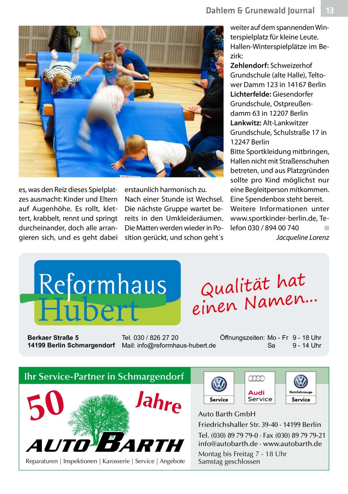 Dahlem & Grunewald Journal  es, was den Reiz dieses Spielplatzes ausmacht: Kinder und Eltern auf Augenhöhe. Es rollt, klettert, krabbelt, rennt und springt durcheinander, doch alle arrangieren sich, und es geht dabei  erstaunlich harmonisch zu. Nach einer Stunde ist Wechsel. Die nächste Gruppe wartet bereits in den Umkleideräumen. Die Matten werden wieder in Position gerückt, und schon geht´s  Hubert  Berkaer Straße 5 14199 Berlin Schmargendorf  weiter auf dem spannenden Winterspielplatz für kleine Leute. Hallen-Winterspielplätze im Bezirk: Zehlendorf: Schweizerhof Grundschule (alte Halle), Teltower Damm123 in 14167Berlin Lichterfelde: Giesendorfer Grundschule, Ostpreußendamm63 in 12207Berlin Lankwitz: Alt-Lankwitzer Grundschule, Schulstraße17 in 12247Berlin Bitte Sportkleidung mitbringen, Hallen nicht mit Straßenschuhen betreten, und aus Platzgründen sollte pro Kind möglichst nur eine Begleitperson mitkommen. Eine Spendenbox steht bereit. Weitere Informationen unter www.sportkinder-berlin.de, Telefon 030/89400740� ◾ � Jacqueline Lorenz  at Qualität h n... e einen Nam  Tel. 030 / 826 27 20 Öffnungszeiten: Mo - Fr 9 - 18 Uhr Mail: info@reformhaus-hubert.de Sa 9 - 14 Uhr  Ihr Service-Partner in Schmargendorf  50 AUTO  Jahre  BARTH  Reparaturen | Inspektionen | Karosserie | Service | Angebote  13 13  Auto Barth GmbH Friedrichshaller Str. 39-40 · 14199 Berlin Tel. (030) 89 79 79-0 · Fax (030) 89 79 79-21 info@autobarth.de · www.autobarth.de Montag bis Freitag 7 - 18 Uhr Samstag geschlossen