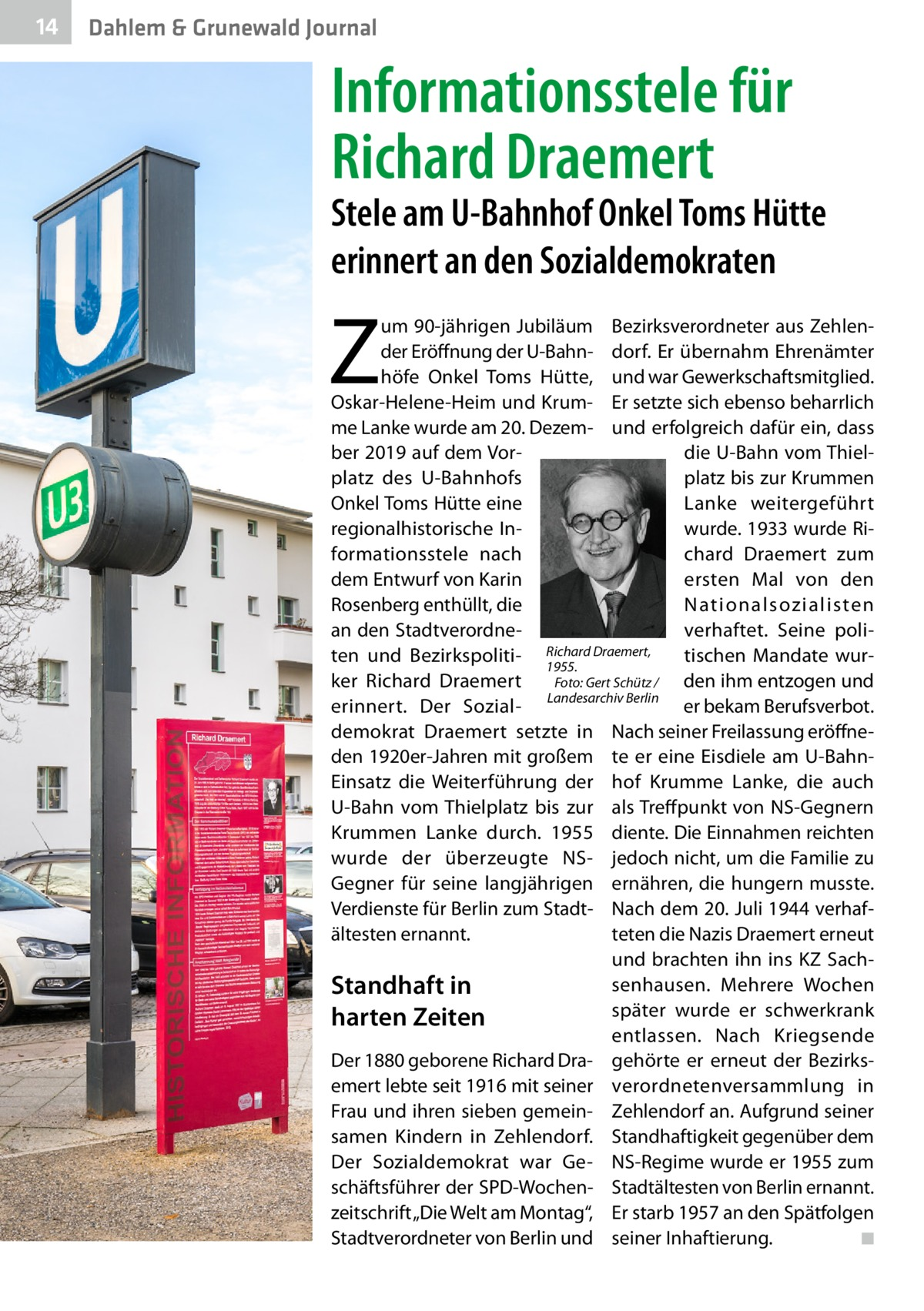"""14  Dahlem & Grunewald Journal  Informationsstele für Richard Draemert  Stele am U-Bahnhof Onkel Toms Hütte erinnert an den Sozialdemokraten  Z  um 90-jährigen Jubiläum Bezirksverordneter aus Zehlender Eröffnung der U-Bahn- dorf. Er übernahm Ehrenämter höfe Onkel Toms Hütte, und war Gewerkschaftsmitglied. Oskar-Helene-Heim und Krum- Er setzte sich ebenso beharrlich me Lanke wurde am 20.Dezem- und erfolgreich dafür ein, dass ber 2019 auf dem Vordie U-Bahn vom Thielplatz des U-Bahnhofs platz bis zur Krummen Onkel Toms Hütte eine Lanke weitergeführt regionalhistorische Inwurde. 1933 wurde Riformationsstele nach chard Draemert zum dem Entwurf von Karin ersten Mal von den Rosenberg enthüllt, die Nationalsozialisten an den Stadtverordneverhaftet. Seine poliDraemert, ten und Bezirkspoliti- Richard tischen Mandate wur1955. Foto: Gert Schütz / ker Richard Draemert den ihm entzogen und LandesarchivBerlin erinnert. Der Sozialer bekam Berufsverbot. demokrat Draemert setzte in Nach seiner Freilassung eröffneden 1920er-Jahren mit großem te er eine Eisdiele am U-BahnEinsatz die Weiterführung der hof Krumme Lanke, die auch U-Bahn vom Thielplatz bis zur als Treffpunkt von NS-Gegnern Krummen Lanke durch. 1955 diente. Die Einnahmen reichten wurde der überzeugte NS- jedoch nicht, um die Familie zu Gegner für seine langjährigen ernähren, die hungern musste. Verdienste für Berlin zum Stadt- Nach dem 20.Juli 1944 verhafteten die Nazis Draemert erneut ältesten ernannt. und brachten ihn ins KZSachsenhausen. Mehrere Wochen Standhaft in später wurde er schwerkrank harten Zeiten entlassen. Nach Kriegsende Der 1880 geborene Richard Dra- gehörte er erneut der Bezirksemert lebte seit 1916 mit seiner verordnetenversammlung in Frau und ihren sieben gemein- Zehlendorf an. Aufgrund seiner samen Kindern in Zehlendorf. Standhaftigkeit gegenüber dem Der Sozialdemokrat war Ge- NS-Regime wurde er 1955 zum schäftsführer der SPD-Wochen- Stadtältesten von Berlin ernannt. zeitschrift """"Die Welt am Montag"""", Er """