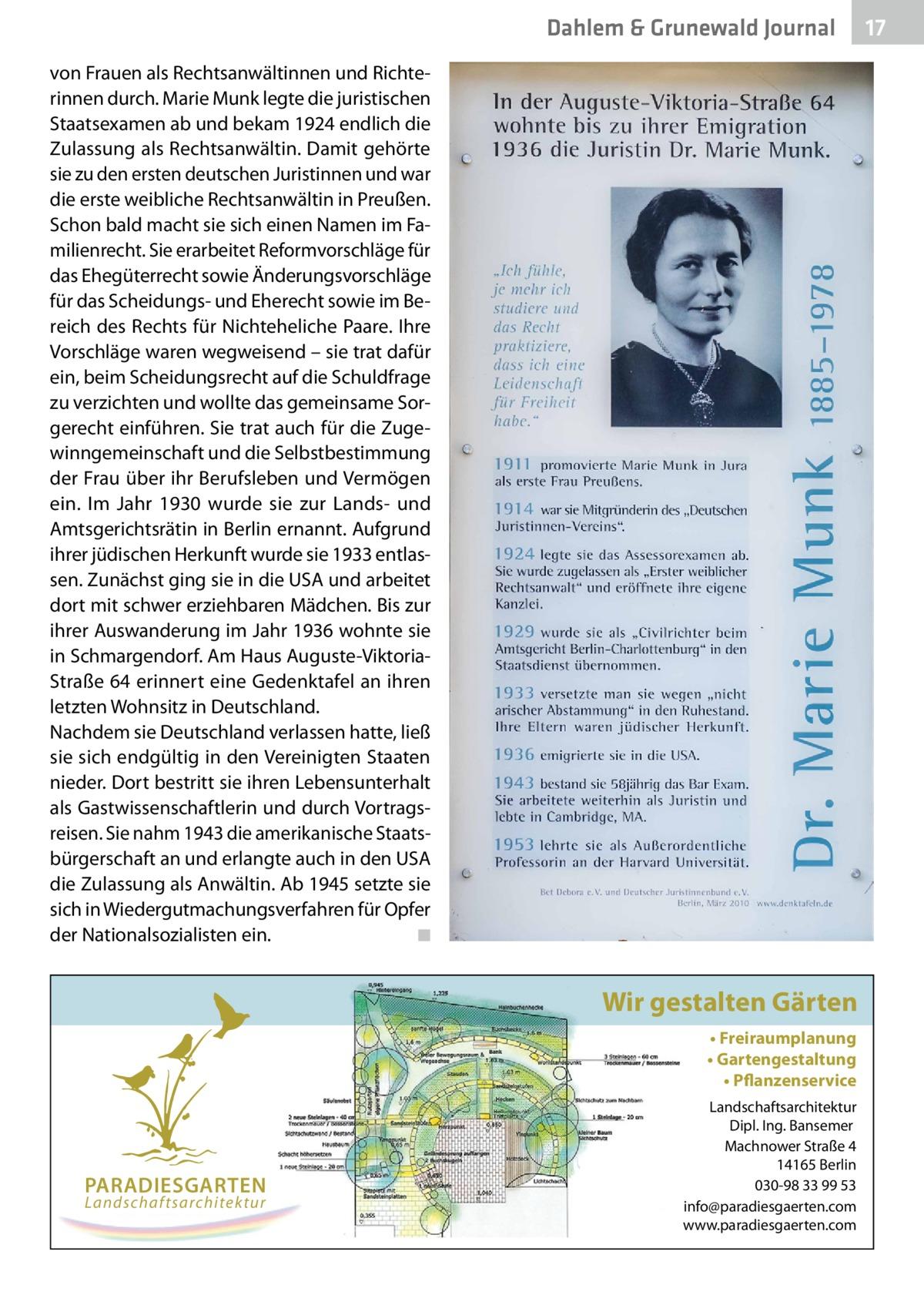 Dahlem & Grunewald Journal von Frauen als Rechtsanwältinnen und Richterinnen durch. Marie Munk legte die juristischen Staatsexamen ab und bekam 1924 endlich die Zulassung als Rechtsanwältin. Damit gehörte sie zu den ersten deutschen Juristinnen und war die erste weibliche Rechtsanwältin in Preußen. Schon bald macht sie sich einen Namen im Familienrecht. Sie erarbeitet Reformvorschläge für das Ehegüterrecht sowie Änderungsvorschläge für das Scheidungs- und Eherecht sowie im Bereich des Rechts für Nichteheliche Paare. Ihre Vorschläge waren wegweisend – sie trat dafür ein, beim Scheidungsrecht auf die Schuldfrage zu verzichten und wollte das gemeinsame Sorgerecht einführen. Sie trat auch für die Zugewinngemeinschaft und die Selbstbestimmung der Frau über ihr Berufsleben und Vermögen ein. Im Jahr 1930 wurde sie zur Lands- und Amtsgerichtsrätin in Berlin ernannt. Aufgrund ihrer jüdischen Herkunft wurde sie 1933 entlassen. Zunächst ging sie in die USA und arbeitet dort mit schwer erziehbaren Mädchen. Bis zur ihrer Auswanderung im Jahr 1936 wohnte sie in Schmargendorf. Am Haus Auguste-ViktoriaStraße 64 erinnert eine Gedenktafel an ihren letzten Wohnsitz in Deutschland. Nachdem sie Deutschland verlassen hatte, ließ sie sich endgültig in den Vereinigten Staaten nieder. Dort bestritt sie ihren Lebensunterhalt als Gastwissenschaftlerin und durch Vortragsreisen. Sie nahm 1943 die amerikanische Staatsbürgerschaft an und erlangte auch in den USA die Zulassung als Anwältin. Ab 1945 setzte sie sich in Wiedergutmachungsverfahren für Opfer der Nationalsozialisten ein. � ◾  Wir gestalten Gärten • Freiraumplanung • Gartengestaltung • Pflanzenservice  PARADIESGARTEN Landschaftsarchitektur  Landschaftsarchitektur Dipl. Ing. Bansemer Machnower Straße 4 14165 Berlin 030-98 33 99 53 info@paradiesgaerten.com www.paradiesgaerten.com  17 17