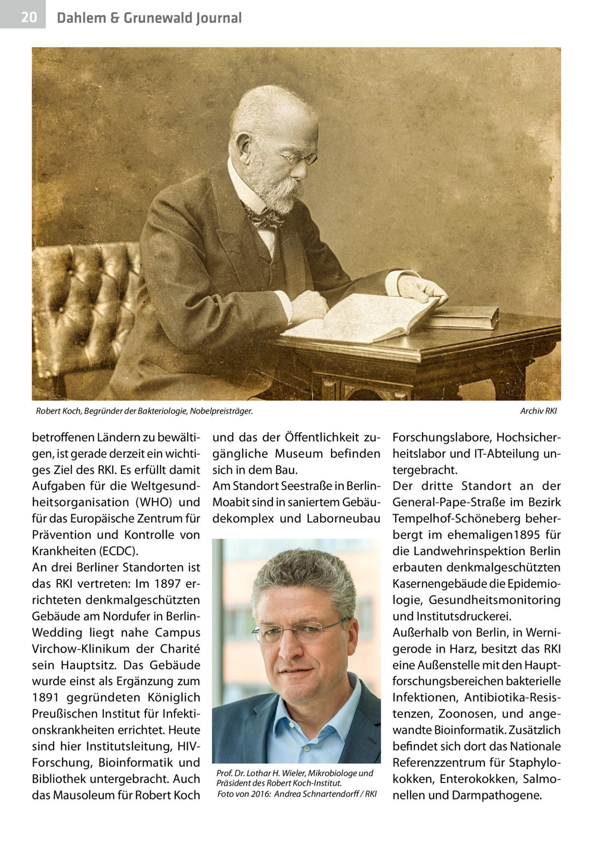 20  Dahlem & Grunewald Journal  Robert Koch, Begründer der Bakteriologie, Nobelpreisträger. �  betroffenen Ländern zu bewältigen, ist gerade derzeit ein wichtiges Ziel des RKI. Es erfüllt damit Aufgaben für die Weltgesundheitsorganisation (WHO) und für das Europäische Zentrum für Prävention und Kontrolle von Krankheiten (ECDC). An drei Berliner Standorten ist das RKI vertreten: Im 1897 errichteten denkmalgeschützten Gebäude am Nordufer in BerlinWedding liegt nahe Campus Virchow-Klinikum der Charité sein Hauptsitz. Das Gebäude wurde einst als Ergänzung zum 1891 gegründeten Königlich Preußischen Institut für Infektionskrankheiten errichtet. Heute sind hier Institutsleitung, HIVForschung, Bioinformatik und Bibliothek untergebracht. Auch das Mausoleum für Robert Koch  und das der Öffentlichkeit zugängliche Museum befinden sich in dem Bau. Am Standort Seestraße in BerlinMoabit sind in saniertem Gebäudekomplex und Laborneubau  Prof.Dr.Lothar H. Wieler, Mikrobiologe und Präsident des Robert Koch-Institut. �Foto von 2016: Andrea Schnartendorff / RKI  Archiv RKI  Forschungslabore, Hochsicherheitslabor und IT-Abteilung untergebracht. Der dritte Standort an der General-Pape-Straße im Bezirk Tempelhof-Schöneberg beherbergt im ehemaligen1895 für die Landwehrinspektion Berlin erbauten denkmalgeschützten Kasernengebäude die Epidemiologie, Gesundheitsmonitoring und Institutsdruckerei. Außerhalb von Berlin, in Wernigerode in Harz, besitzt das RKI eine Außenstelle mit den Hauptforschungsbereichen bakterielle Infektionen, Antibiotika-Resistenzen, Zoonosen, und angewandte Bioinformatik. Zusätzlich befindet sich dort das Nationale Referenzzentrum für Staphylokokken, Enterokokken, Salmonellen und Darmpathogene.