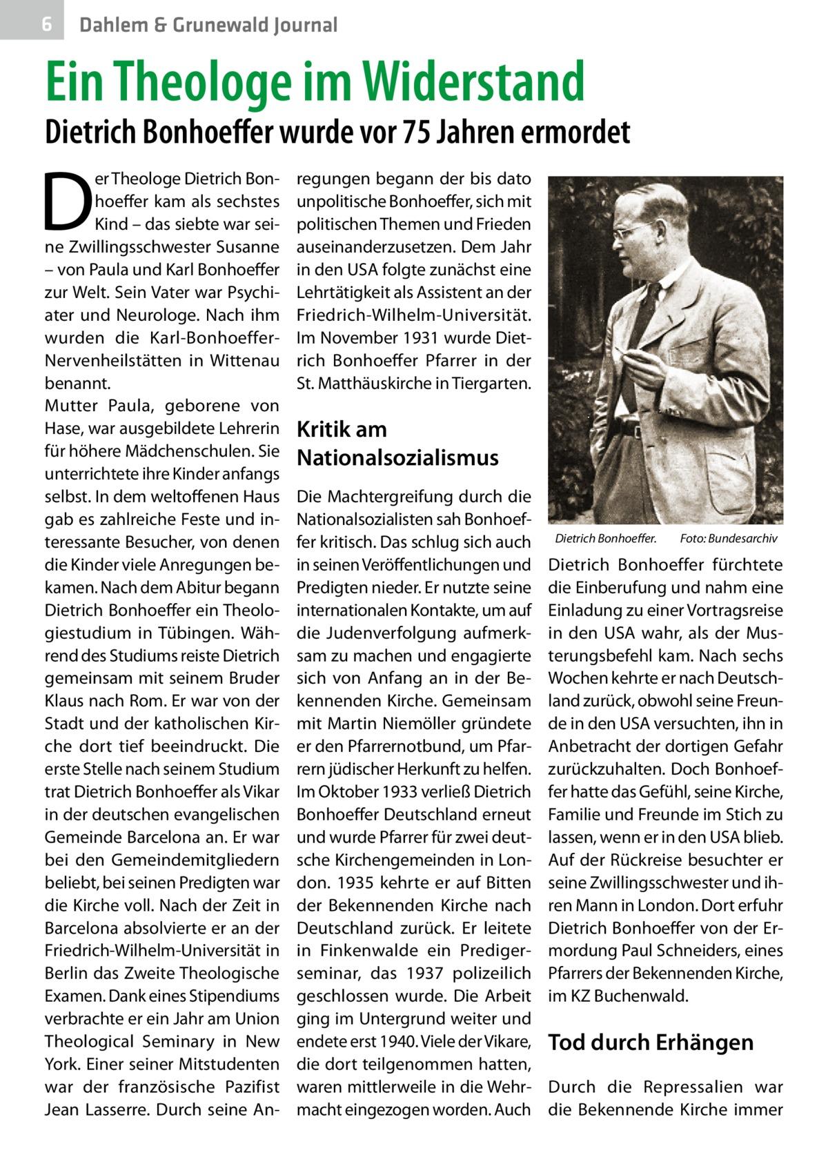 6  Dahlem & Grunewald Journal  Ein Theologe im Widerstand  Dietrich Bonhoeffer wurde vor 75Jahren ermordet  D  er Theologe Dietrich Bonhoeffer kam als sechstes Kind – das siebte war seine Zwillingsschwester Susanne – von Paula und Karl Bonhoeffer zur Welt. Sein Vater war Psychiater und Neurologe. Nach ihm wurden die Karl-BonhoefferNervenheilstätten in Wittenau benannt. Mutter Paula, geborene von Hase, war ausgebildete Lehrerin für höhere Mädchenschulen. Sie unterrichtete ihre Kinder anfangs selbst. In dem weltoffenen Haus gab es zahlreiche Feste und interessante Besucher, von denen die Kinder viele Anregungen bekamen. Nach dem Abitur begann Dietrich Bonhoeffer ein Theologiestudium in Tübingen. Während des Studiums reiste Dietrich gemeinsam mit seinem Bruder Klaus nach Rom. Er war von der Stadt und der katholischen Kirche dort tief beeindruckt. Die erste Stelle nach seinem Studium trat Dietrich Bonhoeffer als Vikar in der deutschen evangelischen Gemeinde Barcelona an. Er war bei den Gemeindemitgliedern beliebt, bei seinen Predigten war die Kirche voll. Nach der Zeit in Barcelona absolvierte er an der Friedrich-Wilhelm-Universität in Berlin das Zweite Theologische Examen. Dank eines Stipendiums verbrachte er ein Jahr am Union Theological Seminary in New York. Einer seiner Mitstudenten war der französische Pazifist Jean Lasserre. Durch seine An regungen begann der bis dato unpolitische Bonhoeffer, sich mit politischen Themen und Frieden auseinanderzusetzen. Dem Jahr in den USA folgte zunächst eine Lehrtätigkeit als Assistent an der Friedrich-Wilhelm-Universität. Im November 1931 wurde Dietrich Bonhoeffer Pfarrer in der St.Matthäuskirche in Tiergarten.  Kritik am Nationalsozialismus Die Machtergreifung durch die Nationalsozialisten sah Bonhoeffer kritisch. Das schlug sich auch in seinen Veröffentlichungen und Predigten nieder. Er nutzte seine internationalen Kontakte, um auf die Judenverfolgung aufmerksam zu machen und engagierte sich von Anfang an in der Bekennenden Ki