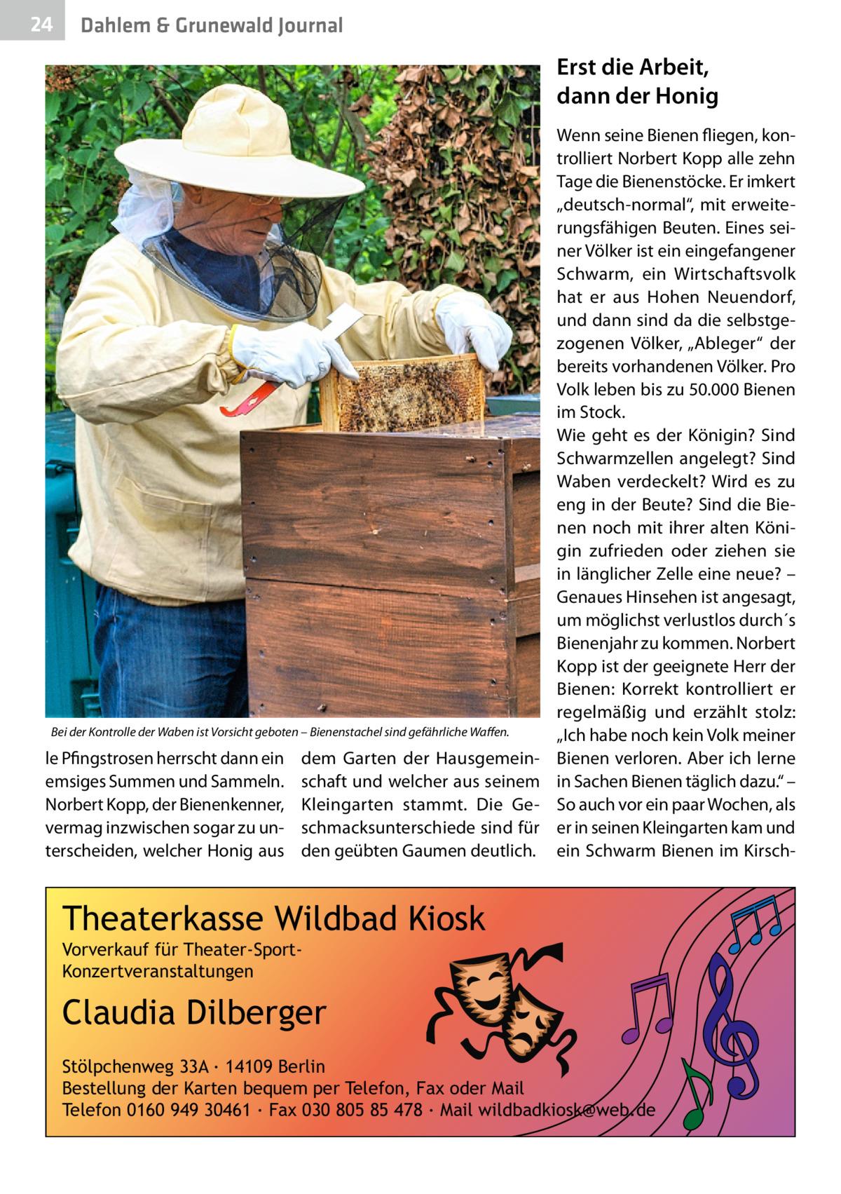 """24  Dahlem & Grunewald Journal  Erst die Arbeit, dann der Honig  Bei der Kontrolle der Waben ist Vorsicht geboten – Bienenstachel sind gefährliche Waffen.  le Pfingstrosen herrscht dann ein emsiges Summen und Sammeln. Norbert Kopp, der Bienenkenner, vermag inzwischen sogar zu unterscheiden, welcher Honig aus  dem Garten der Hausgemeinschaft und welcher aus seinem Kleingarten stammt. Die Geschmacksunterschiede sind für den geübten Gaumen deutlich.  Wenn seine Bienen fliegen, kontrolliert Norbert Kopp alle zehn Tage die Bienenstöcke. Er imkert """"deutsch-normal"""", mit erweiterungsfähigen Beuten. Eines seiner Völker ist ein eingefangener Schwarm, ein Wirtschaftsvolk hat er aus Hohen Neuendorf, und dann sind da die selbstgezogenen Völker, """"Ableger"""" der bereits vorhandenen Völker. Pro Volk leben bis zu 50.000 Bienen im Stock. Wie geht es der Königin? Sind Schwarmzellen angelegt? Sind Waben verdeckelt? Wird es zu eng in der Beute? Sind die Bienen noch mit ihrer alten Königin zufrieden oder ziehen sie in länglicher Zelle eine neue? – Genaues Hinsehen ist angesagt, um möglichst verlustlos durch´s Bienenjahr zu kommen. Norbert Kopp ist der geeignete Herr der Bienen: Korrekt kontrolliert er regelmäßig und erzählt stolz: """"Ich habe noch kein Volk meiner Bienen verloren. Aber ich lerne in Sachen Bienen täglich dazu."""" – So auch vor ein paar Wochen, als er in seinen Kleingarten kam und ein Schwarm Bienen im Kirsch Theaterkasse Wildbad Kiosk Vorverkauf für Theater-SportKonzertveranstaltungen  Claudia Dilberger Stölpchenweg 33A ∙ 14109 Berlin Bestellung der Karten bequem per Telefon, Fax oder Mail Telefon 0160 949 30461 ∙ Fax 030 805 85 478 ∙ Mail wildbadkiosk@web.de"""