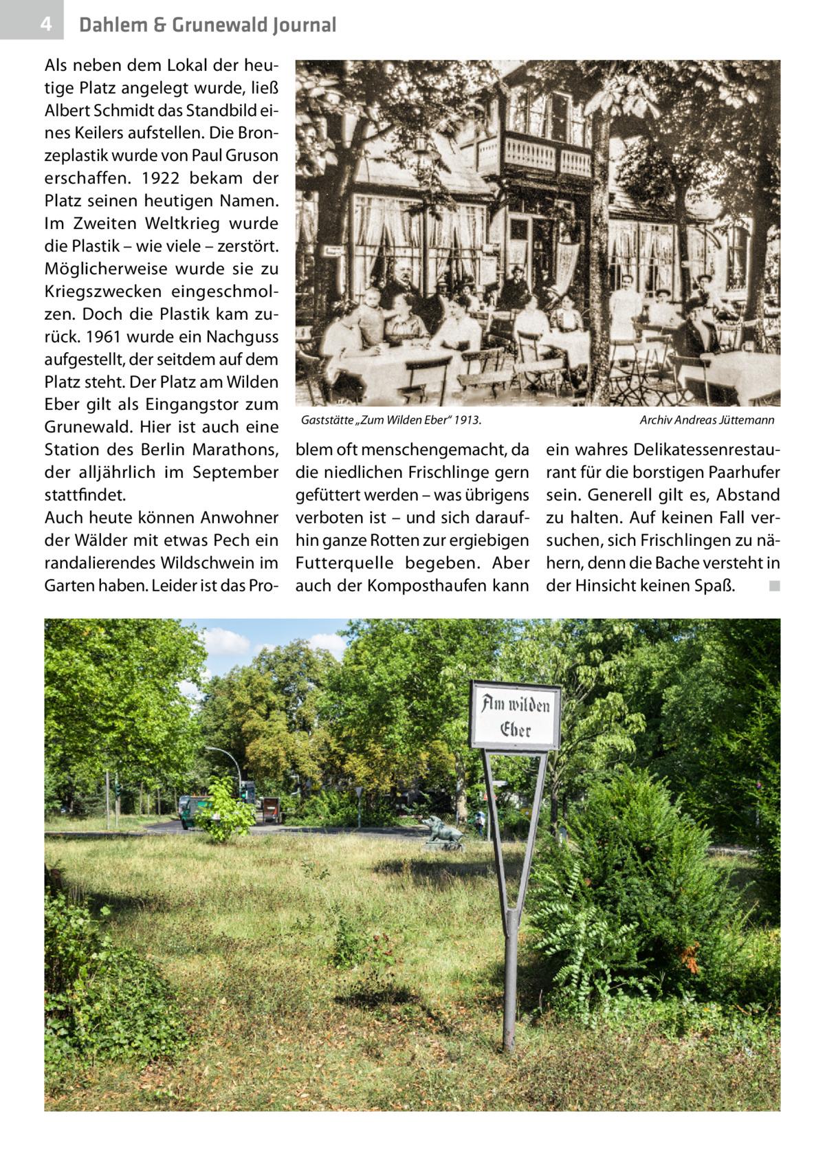 """4  Dahlem & Grunewald Journal  Als neben dem Lokal der heutige Platz angelegt wurde, ließ Albert Schmidt das Standbild eines Keilers aufstellen. Die Bronzeplastik wurde von Paul Gruson erschaffen. 1922 bekam der Platz seinen heutigen Namen. Im Zweiten Weltkrieg wurde die Plastik – wie viele – zerstört. Möglicherweise wurde sie zu Kriegszwecken eingeschmolzen. Doch die Plastik kam zurück. 1961 wurde ein Nachguss aufgestellt, der seitdem auf dem Platz steht. Der Platz am Wilden Eber gilt als Eingangstor zum Grunewald. Hier ist auch eine Station des Berlin Marathons, der alljährlich im September stattfindet. Auch heute können Anwohner der Wälder mit etwas Pech ein randalierendes Wildschwein im Garten haben. Leider ist das Pro Gaststätte """"Zum Wilden Eber"""" 1913.�  blem oft menschengemacht, da die niedlichen Frischlinge gern gefüttert werden – was übrigens verboten ist – und sich daraufhin ganze Rotten zur ergiebigen Futterquelle begeben. Aber auch der Komposthaufen kann  Archiv Andreas Jüttemann  ein wahres Delikatessenrestaurant für die borstigen Paarhufer sein. Generell gilt es, Abstand zu halten. Auf keinen Fall versuchen, sich Frischlingen zu nähern, denn die Bache versteht in der Hinsicht keinen Spaß. � ◾"""
