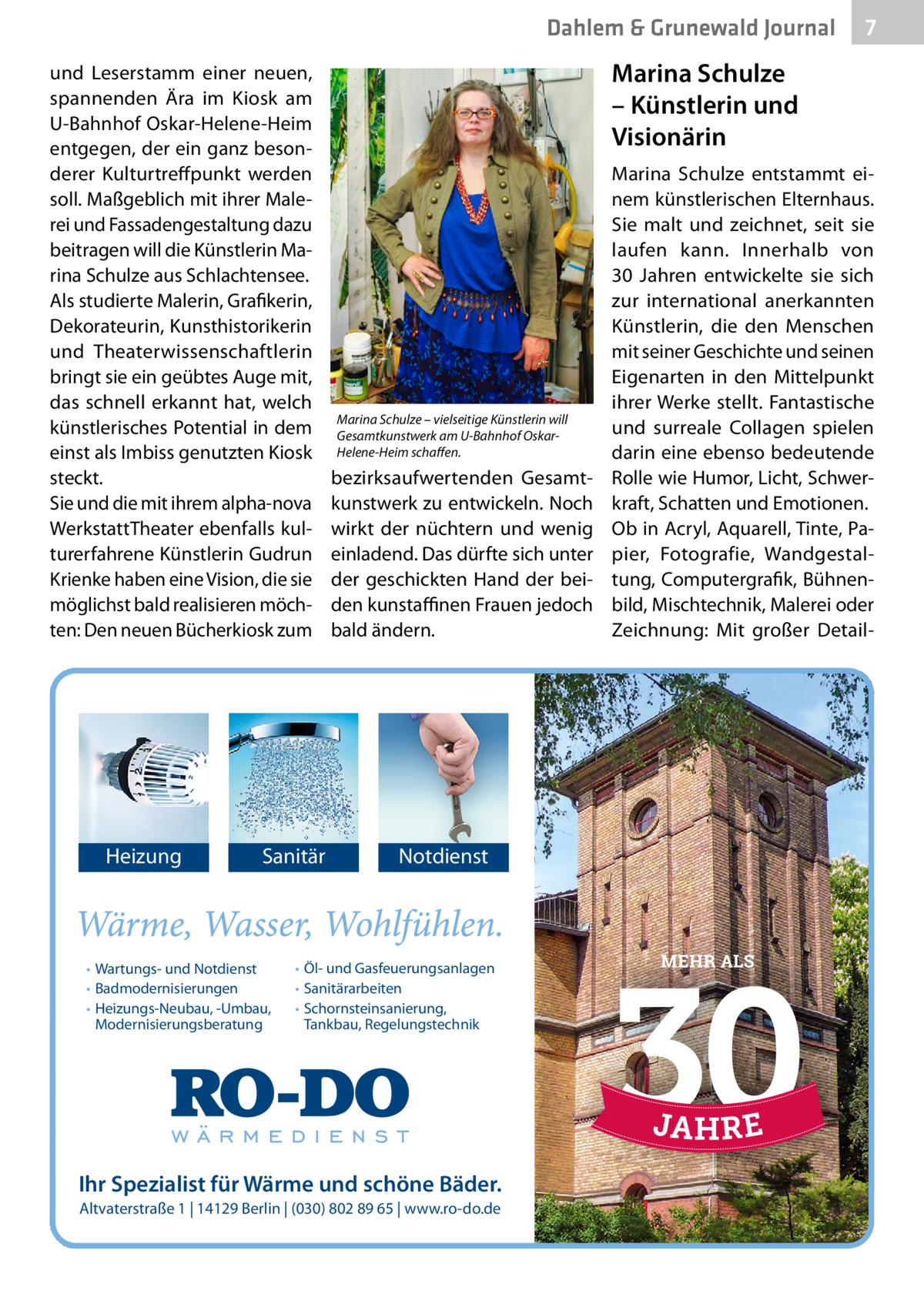 Dahlem & Grunewald Journal und Leserstamm einer neuen, spannenden Ära im Kiosk am U-Bahnhof Oskar-Helene-Heim entgegen, der ein ganz besonderer Kulturtreffpunkt werden soll. Maßgeblich mit ihrer Malerei und Fassadengestaltung dazu beitragen will die Künstlerin Marina Schulze aus Schlachtensee. Als studierte Malerin, Grafikerin, Dekorateurin, Kunsthistorikerin und Theaterwissenschaftlerin bringt sie ein geübtes Auge mit, das schnell erkannt hat, welch künstlerisches Potential in dem einst als Imbiss genutzten Kiosk steckt. Sie und die mit ihrem alpha-nova WerkstattTheater ebenfalls kulturerfahrene Künstlerin Gudrun Krienke haben eine Vision, die sie möglichst bald realisieren möchten: Den neuen Bücherkiosk zum  Heizung  Sanitär  • Wartungs- und Notdienst • Badmodernisierungen • Heizungs-Neubau, -Umbau, Modernisierungsberatung  7 7  Marina Schulze – Künstlerinund Visionärin  Marina Schulze – vielseitige Künstlerin will Gesamtkunstwerk am U-Bahnhof OskarHelene-Heim schaffen.  bezirksaufwertenden Gesamtkunstwerk zu entwickeln. Noch wirkt der nüchtern und wenig einladend. Das dürfte sich unter der geschickten Hand der beiden kunstaffinen Frauen jedoch bald ändern.  Marina Schulze entstammt einem künstlerischen Elternhaus. Sie malt und zeichnet, seit sie laufen kann. Innerhalb von 30 Jahren entwickelte sie sich zur international anerkannten Künstlerin, die den Menschen mit seiner Geschichte und seinen Eigenarten in den Mittelpunkt ihrer Werke stellt. Fantastische und surreale Collagen spielen darin eine ebenso bedeutende Rolle wie Humor, Licht, Schwerkraft, Schatten und Emotionen. Ob in Acryl, Aquarell, Tinte, Papier, Fotografie, Wandgestaltung, Computergrafik, Bühnenbild, Mischtechnik, Malerei oder Zeichnung: Mit großer Detail Notdienst  • Öl- und Gasfeuerungsanlagen • Sanitärarbeiten • Schornsteinsanierung, Tankbau, Regelungstechnik  Ihr Spezialist für Wärme und schöne Bäder. Altvaterstraße 1   14129 Berlin   (030) 802 89 65   www.ro-do.de  MEHR ALS