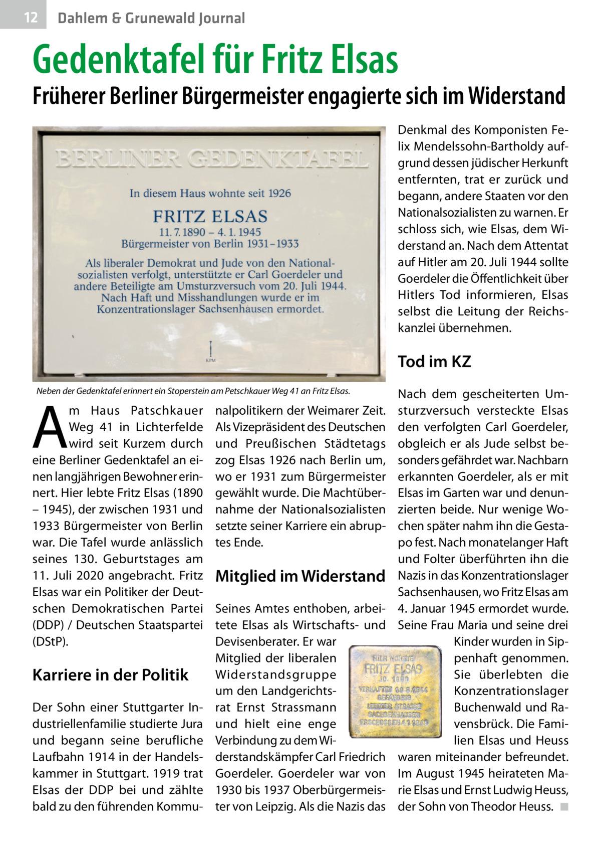 12  Dahlem & Grunewald Journal  Gedenktafel für Fritz Elsas  Früherer Berliner Bürgermeister engagierte sich im Widerstand Denkmal des Komponisten Felix Mendelssohn-Bartholdy aufgrund dessen jüdischer Herkunft entfernten, trat er zurück und begann, andere Staaten vor den Nationalsozialisten zu warnen. Er schloss sich, wie Elsas, dem Widerstand an. Nach dem Attentat auf Hitler am 20.Juli 1944 sollte Goerdeler die Öffentlichkeit über Hitlers Tod informieren, Elsas selbst die Leitung der Reichskanzlei übernehmen.  Tod im KZ Neben der Gedenktafel erinnert ein Stoperstein am Petschkauer Weg41 an Fritz Elsas.  A  m Haus Patschkauer Weg 41 in Lichterfelde wird seit Kurzem durch eine Berliner Gedenktafel an einen langjährigen Bewohner erinnert. Hier lebte Fritz Elsas (1890 – 1945), der zwischen 1931 und 1933 Bürgermeister von Berlin war. Die Tafel wurde anlässlich seines 130. Geburtstages am 11. Juli 2020 angebracht. Fritz Elsas war ein Politiker der Deutschen Demokratischen Partei (DDP) / Deutschen Staatspartei (DStP).  Karriere in der Politik Der Sohn einer Stuttgarter Industriellenfamilie studierte Jura und begann seine berufliche Laufbahn 1914 in der Handelskammer in Stuttgart. 1919 trat Elsas der DDP bei und zählte bald zu den führenden Kommu nalpolitikern der Weimarer Zeit. Als Vizepräsident des Deutschen und Preußischen Städtetags zog Elsas 1926 nach Berlin um, wo er 1931 zum Bürgermeister gewählt wurde. Die Machtübernahme der Nationalsozialisten setzte seiner Karriere ein abruptes Ende.  Mitglied im Widerstand Seines Amtes enthoben, arbeitete Elsas als Wirtschafts- und Devisenberater. Er war Mitglied der liberalen Widerstandsgruppe um den Landgerichtsrat Ernst Strassmann und hielt eine enge Verbindung zu dem Widerstandskämpfer Carl Friedrich Goerdeler. Goerdeler war von 1930 bis 1937 Oberbürgermeister von Leipzig. Als die Nazis das  Nach dem gescheiterten Umsturzversuch versteckte Elsas den verfolgten Carl Goerdeler, obgleich er als Jude selbst besonders gefährdet w
