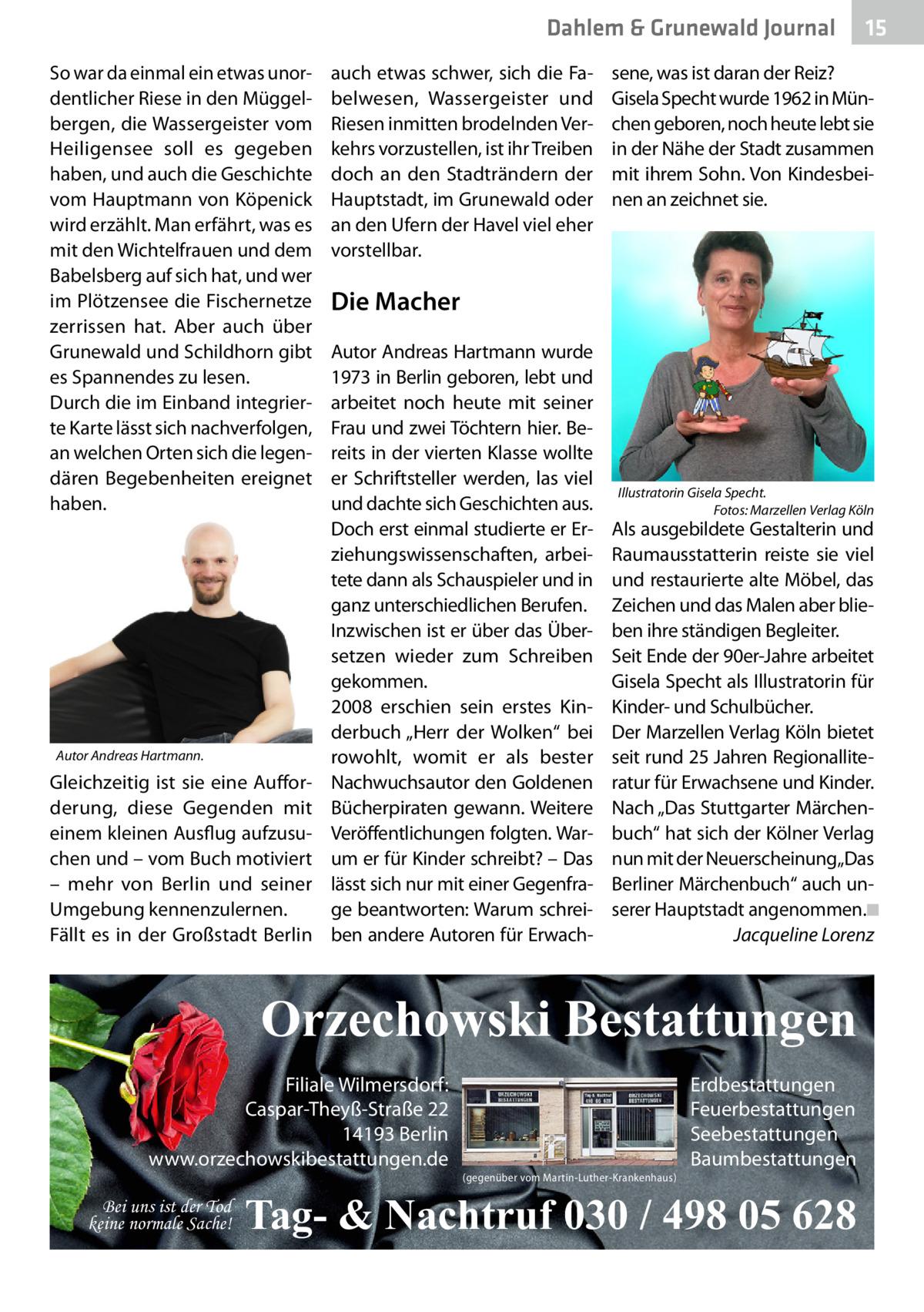 """Dahlem & Grunewald Gesundheit Journal So war da einmal ein etwas unordentlicher Riese in den Müggelbergen, die Wassergeister vom Heiligensee soll es gegeben haben, und auch die Geschichte vom Hauptmann von Köpenick wird erzählt. Man erfährt, was es mit den Wichtelfrauen und dem Babelsberg auf sich hat, und wer im Plötzensee die Fischernetze zerrissen hat. Aber auch über Grunewald und Schildhorn gibt es Spannendes zu lesen. Durch die im Einband integrierte Karte lässt sich nachverfolgen, an welchen Orten sich die legendären Begebenheiten ereignet haben.  Autor Andreas Hartmann.  Gleichzeitig ist sie eine Aufforderung, diese Gegenden mit einem kleinen Ausflug aufzusuchen und – vom Buch motiviert – mehr von Berlin und seiner Umgebung kennenzulernen. Fällt es in der Großstadt Berlin  auch etwas schwer, sich die Fabelwesen, Wassergeister und Riesen inmitten brodelnden Verkehrs vorzustellen, ist ihr Treiben doch an den Stadträndern der Hauptstadt, im Grunewald oder an den Ufern der Havel viel eher vorstellbar.  sene, was ist daran der Reiz? Gisela Specht wurde 1962 in München geboren, noch heute lebt sie in der Nähe der Stadt zusammen mit ihrem Sohn. Von Kindesbeinen an zeichnet sie.  Die Macher Autor Andreas Hartmann wurde 1973 in Berlin geboren, lebt und arbeitet noch heute mit seiner Frau und zwei Töchtern hier. Bereits in der vierten Klasse wollte er Schriftsteller werden, las viel und dachte sich Geschichten aus. Doch erst einmal studierte er Erziehungswissenschaften, arbeitete dann als Schauspieler und in ganz unterschiedlichen Berufen. Inzwischen ist er über das Übersetzen wieder zum Schreiben gekommen. 2008 erschien sein erstes Kinderbuch """"Herr der Wolken"""" bei rowohlt, womit er als bester Nachwuchsautor den Goldenen Bücherpiraten gewann. Weitere Veröffentlichungen folgten. Warum er für Kinder schreibt? – Das lässt sich nur mit einer Gegenfrage beantworten: Warum schreiben andere Autoren für Erwach Illustratorin Gisela Specht. � Fotos: Marzellen Verlag Köln  Als au"""