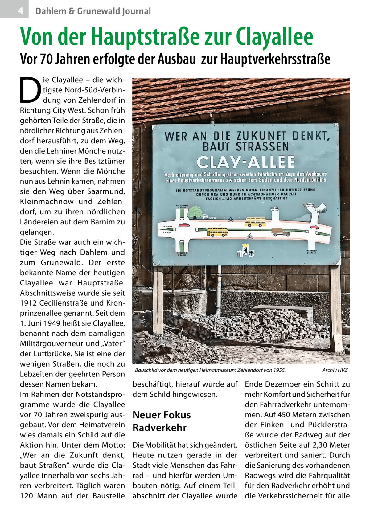 """4  Dahlem & Grunewald Journal  Von der Hauptstraße zur Clayallee  Vor 70Jahren erfolgte der Ausbau zur Hauptverkehrsstraße  D  ie Clayallee – die wichtigste Nord-Süd-Verbindung von Zehlendorf in Richtung City West. Schon früh gehörten Teile der Straße, die in nördlicher Richtung aus Zehlendorf herausführt, zu dem Weg, den die Lehniner Mönche nutzten, wenn sie ihre Besitztümer besuchten. Wenn die Mönche nun aus Lehnin kamen, nahmen sie den Weg über Saarmund, Kleinmachnow und Zehlendorf, um zu ihren nördlichen Ländereien auf dem Barnim zu gelangen. Die Straße war auch ein wichtiger Weg nach Dahlem und zum Grunewald. Der erste bekannte Name der heutigen Clayallee war Hauptstraße. Abschnittsweise wurde sie seit 1912 Cecilienstraße und Kronprinzenallee genannt. Seit dem 1.Juni 1949 heißt sie Clayallee, benannt nach dem damaligen Militärgouverneur und """"Vater"""" der Luftbrücke. Sie ist eine der wenigen Straßen, die noch zu Lebzeiten der geehrten Person dessen Namen bekam. Im Rahmen der Notstandsprogramme wurde die Clayallee vor 70Jahren zweispurig ausgebaut. Vor dem Heimatverein wies damals ein Schild auf die Aktion hin. Unter dem Motto: """"Wer an die Zukunft denkt, baut Straßen"""" wurde die Clayallee innerhalb von sechs Jahren verbreitert. Täglich waren 120 Mann auf der Baustelle  Bauschild vor dem heutigen Heimatmuseum Zehlendorf von 1955.�  Archiv HVZ  beschäftigt, hierauf wurde auf Ende Dezember ein Schritt zu dem Schild hingewiesen. mehr Komfort und Sicherheit für den Fahrradverkehr unternommen. Auf 450Metern zwischen Neuer Fokus der Finken- und PücklerstraRadverkehr ße wurde der Radweg auf der Die Mobilität hat sich geändert. östlichen Seite auf 2,30Meter Heute nutzen gerade in der verbreitert und saniert. Durch Stadt viele Menschen das Fahr- die Sanierung des vorhandenen rad – und hierfür werden Um- Radwegs wird die Fahrqualität bauten nötig. Auf einem Teil- für den Radverkehr erhöht und abschnitt der Clayallee wurde die Verkehrssicherheit für alle"""