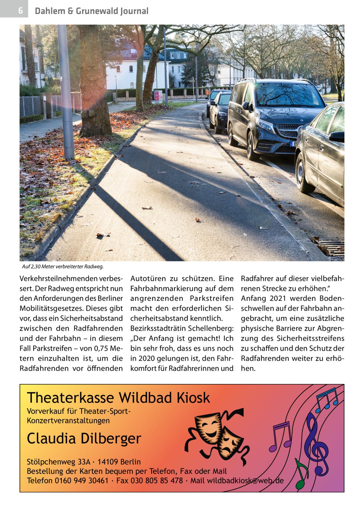 """6  Dahlem & Grunewald Journal  Auf 2,30Meter verbreiterter Radweg.  Verkehrsteilnehmenden verbessert. Der Radweg entspricht nun den Anforderungen des Berliner Mobilitätsgesetzes. Dieses gibt vor, dass ein Sicherheitsabstand zwischen den Radfahrenden und der Fahrbahn – in diesem Fall Parkstreifen – von 0,75Metern einzuhalten ist, um die Radfahrenden vor öffnenden  Autotüren zu schützen. Eine Fahrbahnmarkierung auf dem angrenzenden Parkstreifen macht den erforderlichen Sicherheitsabstand kenntlich. Bezirksstadträtin Schellenberg: """"Der Anfang ist gemacht! Ich bin sehr froh, dass es uns noch in 2020 gelungen ist, den Fahrkomfort für Radfahrerinnen und  Radfahrer auf dieser vielbefahrenen Strecke zu erhöhen."""" Anfang 2021 werden Bodenschwellen auf der Fahrbahn angebracht, um eine zusätzliche physische Barriere zur Abgrenzung des Sicherheitsstreifens zu schaffen und den Schutz der Radfahrenden weiter zu erhöhen.  Theaterkasse Wildbad Kiosk Vorverkauf für Theater-SportKonzertveranstaltungen  Claudia Dilberger Stölpchenweg 33A ∙ 14109 Berlin Bestellung der Karten bequem per Telefon, Fax oder Mail Telefon 0160 949 30461 ∙ Fax 030 805 85 478 ∙ Mail wildbadkiosk@web.de"""