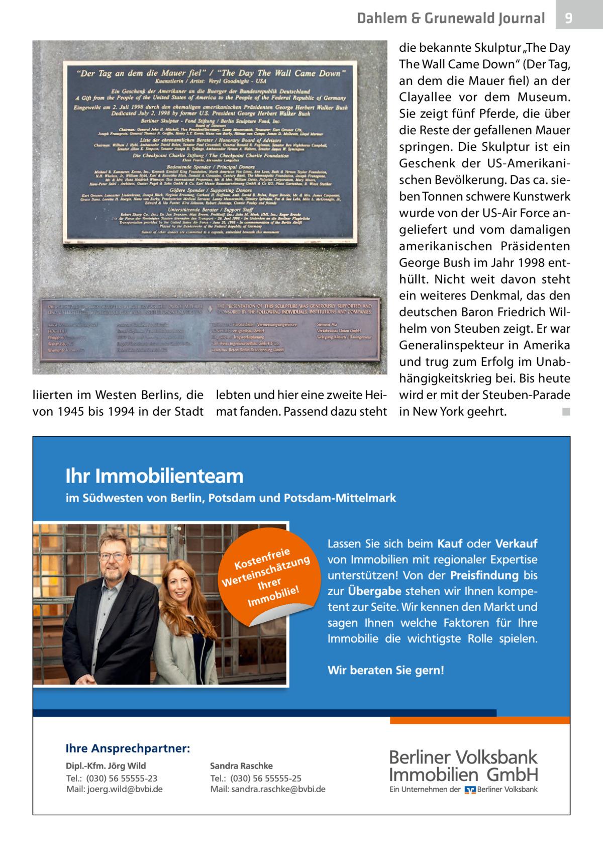 """Dahlem & Grunewald Journal  9  die bekannte Skulptur """"The Day The Wall Came Down"""" (Der Tag, an dem die Mauer fiel) an der Clayallee vor dem Museum. Sie zeigt fünf Pferde, die über die Reste der gefallenen Mauer springen. Die Skulptur ist ein Geschenk der US-Amerikanischen Bevölkerung. Das ca. sieben Tonnen schwere Kunstwerk wurde von der US-Air Force angeliefert und vom damaligen amerikanischen Präsidenten George Bush im Jahr 1998 enthüllt. Nicht weit davon steht ein weiteres Denkmal, das den deutschen Baron Friedrich Wilhelm von Steuben zeigt. Er war Generalinspekteur in Amerika und trug zum Erfolg im Unabhängigkeitskrieg bei. Bis heute liierten im Westen Berlins, die lebten und hier eine zweite Hei- wird er mit der Steuben-Parade von 1945 bis 1994 in der Stadt mat fanden. Passend dazu steht in New York geehrt. ◾"""