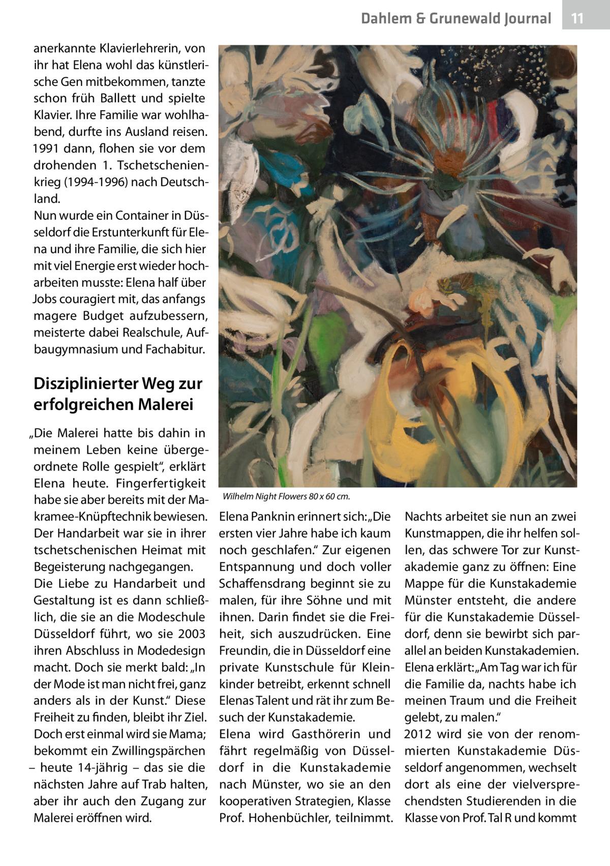 """Dahlem & Grunewald Journal  11 11  anerkannte Klavierlehrerin, von ihr hat Elena wohl das künstlerische Gen mitbekommen, tanzte schon früh Ballett und spielte Klavier. Ihre Familie war wohlhabend, durfte ins Ausland reisen. 1991 dann, flohen sie vor dem drohenden 1. Tschetschenienkrieg (1994-1996) nach Deutschland. Nun wurde ein Container in Düsseldorf die Erstunterkunft für Elena und ihre Familie, die sich hier mit viel Energie erst wieder hocharbeiten musste: Elena half über Jobs couragiert mit, das anfangs magere Budget aufzubessern, meisterte dabei Realschule, Aufbaugymnasium und Fachabitur.  Disziplinierter Weg zur erfolgreichen Malerei """"Die Malerei hatte bis dahin in meinem Leben keine übergeordnete Rolle gespielt"""", erklärt Elena heute. Fingerfertigkeit habe sie aber bereits mit der Makramee-Knüpftechnik bewiesen. Der Handarbeit war sie in ihrer tschetschenischen Heimat mit Begeisterung nachgegangen. Die Liebe zu Handarbeit und Gestaltung ist es dann schließlich, die sie an die Modeschule Düsseldorf führt, wo sie 2003 ihren Abschluss in Modedesign macht. Doch sie merkt bald: """"In der Mode ist man nicht frei, ganz anders als in der Kunst."""" Diese Freiheit zu finden, bleibt ihr Ziel. Doch erst einmal wird sie Mama; bekommt ein Zwillingspärchen – heute 14-jährig – das sie die nächsten Jahre auf Trab halten, aber ihr auch den Zugang zur Malerei eröffnen wird.  Wilhelm Night Flowers 80 x 60cm.  Elena Panknin erinnert sich: """"Die ersten vier Jahre habe ich kaum noch geschlafen."""" Zur eigenen Entspannung und doch voller Schaffensdrang beginnt sie zu malen, für ihre Söhne und mit ihnen. Darin findet sie die Freiheit, sich auszudrücken. Eine Freundin, die in Düsseldorf eine private Kunstschule für Kleinkinder betreibt, erkennt schnell Elenas Talent und rät ihr zum Besuch der Kunstakademie. Elena wird Gasthörerin und fährt regelmäßig von Düsseldorf in die Kunstakademie nach Münster, wo sie an den kooperativen Strategien, Klasse Prof. Hohenbüchler, teilnimmt.  Nachts arbeite"""
