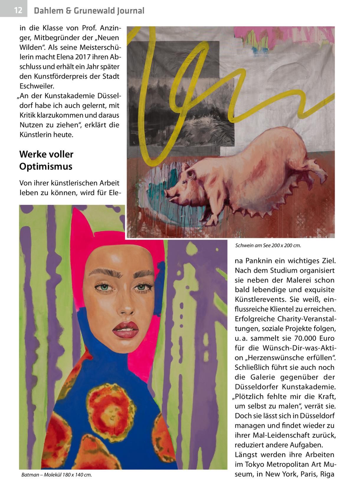 """12  Dahlem & Grunewald Journal  in die Klasse von Prof. Anzinger, Mitbegründer der """"Neuen Wilden"""". Als seine Meisterschülerin macht Elena 2017 ihren Abschluss und erhält ein Jahr später den Kunstförderpreis der Stadt Eschweiler. """"An der Kunstakademie Düsseldorf habe ich auch gelernt, mit Kritik klarzukommen und daraus Nutzen zu ziehen"""", erklärt die Künstlerin heute.  Werke voller Optimismus Von ihrer künstlerischen Arbeit leben zu können, wird für Ele Schwein am See 200 x 200cm.  Batman – Molekül 180 x 140cm.  na Panknin ein wichtiges Ziel. Nach dem Studium organisiert sie neben der Malerei schon bald lebendige und exquisite Künstlerevents. Sie weiß, einflussreiche Klientel zu erreichen. Erfolgreiche Charity-Veranstaltungen, soziale Projekte folgen, u.a. sammelt sie 70.000 Euro für die Wünsch-Dir-was-Aktion """"Herzenswünsche erfüllen"""". Schließlich führt sie auch noch die Galerie gegenüber der Düsseldorfer Kunstakademie. """"Plötzlich fehlte mir die Kraft, um selbst zu malen"""", verrät sie. Doch sie lässt sich in Düsseldorf managen und findet wieder zu ihrer Mal-Leidenschaft zurück, reduziert andere Aufgaben. Längst werden ihre Arbeiten im Tokyo Metropolitan Art Museum, in New York, Paris, Riga"""