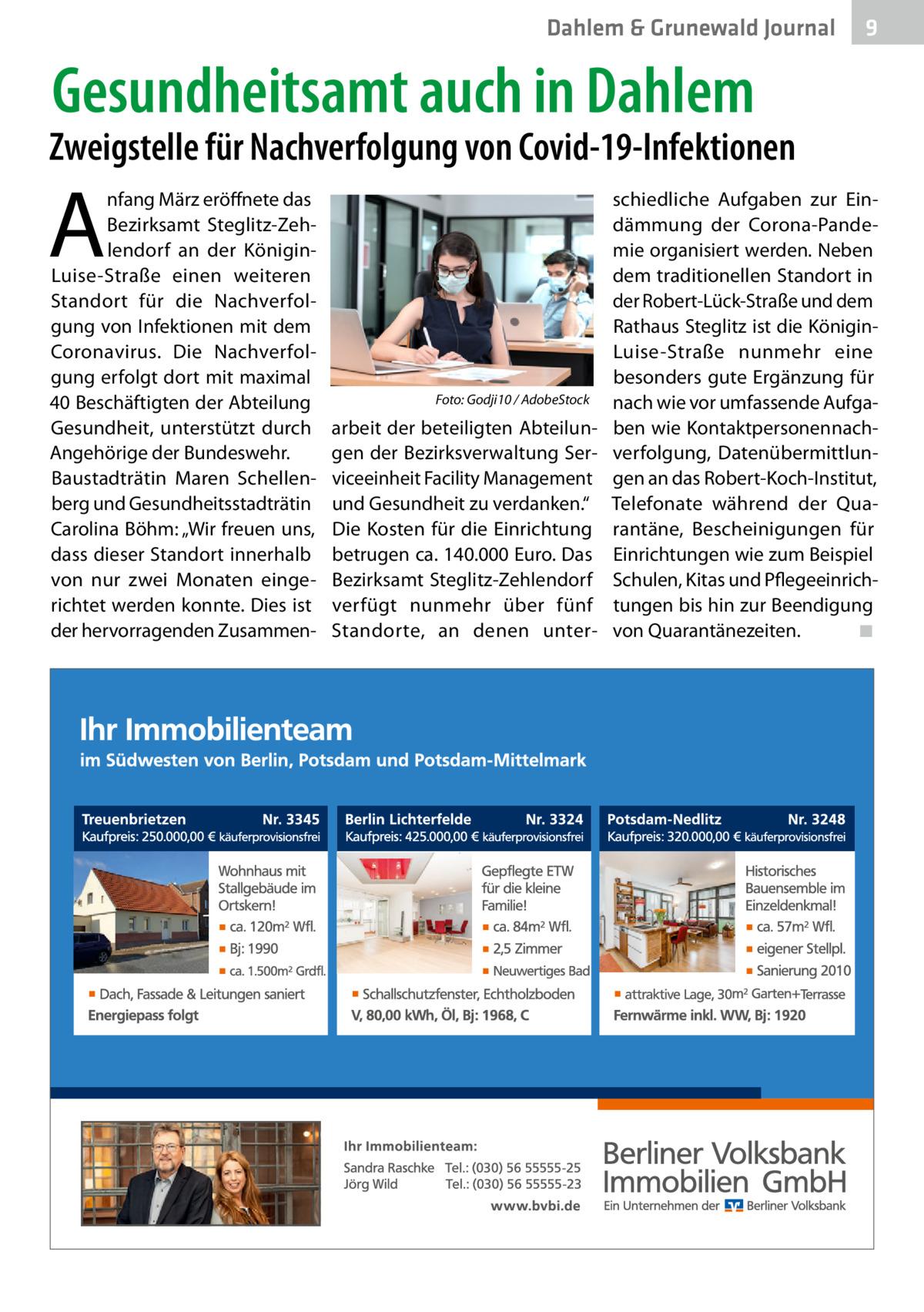 """Dahlem & Grunewald Journal  9  Gesundheitsamt auch in Dahlem  Zweigstelle für Nachverfolgung von Covid-19-Infektionen  A  nfang März eröffnete das Bezirksamt Steglitz-Zehlendorf an der KöniginLuise-Straße einen weiteren Standort für die Nachverfolgung von Infektionen mit dem Coronavirus. Die Nachverfolgung erfolgt dort mit maximal 40 Beschäftigten der Abteilung Gesundheit, unterstützt durch Angehörige der Bundeswehr. Baustadträtin Maren Schellenberg und Gesundheitsstadträtin Carolina Böhm: """"Wir freuen uns, dass dieser Standort innerhalb von nur zwei Monaten eingerichtet werden konnte. Dies ist der hervorragenden Zusammen �  Foto: Godji10 / AdobeStock  arbeit der beteiligten Abteilungen der Bezirksverwaltung Serviceeinheit Facility Management und Gesundheit zu verdanken."""" Die Kosten für die Einrichtung betrugen ca. 140.000 Euro. Das Bezirksamt Steglitz-Zehlendorf verfügt nunmehr über fünf Standorte, an denen unter schiedliche Aufgaben zur Eindämmung der Corona-Pandemie organisiert werden. Neben dem traditionellen Standort in der Robert-Lück-Straße und dem Rathaus Steglitz ist die KöniginLuise-Straße nunmehr eine besonders gute Ergänzung für nach wie vor umfassende Aufgaben wie Kontaktpersonennachverfolgung, Datenübermittlungen an das Robert-Koch-Institut, Telefonate während der Quarantäne, Bescheinigungen für Einrichtungen wie zum Beispiel Schulen, Kitas und Pflegeeinrichtungen bis hin zur Beendigung von Quarantänezeiten. � ◾"""