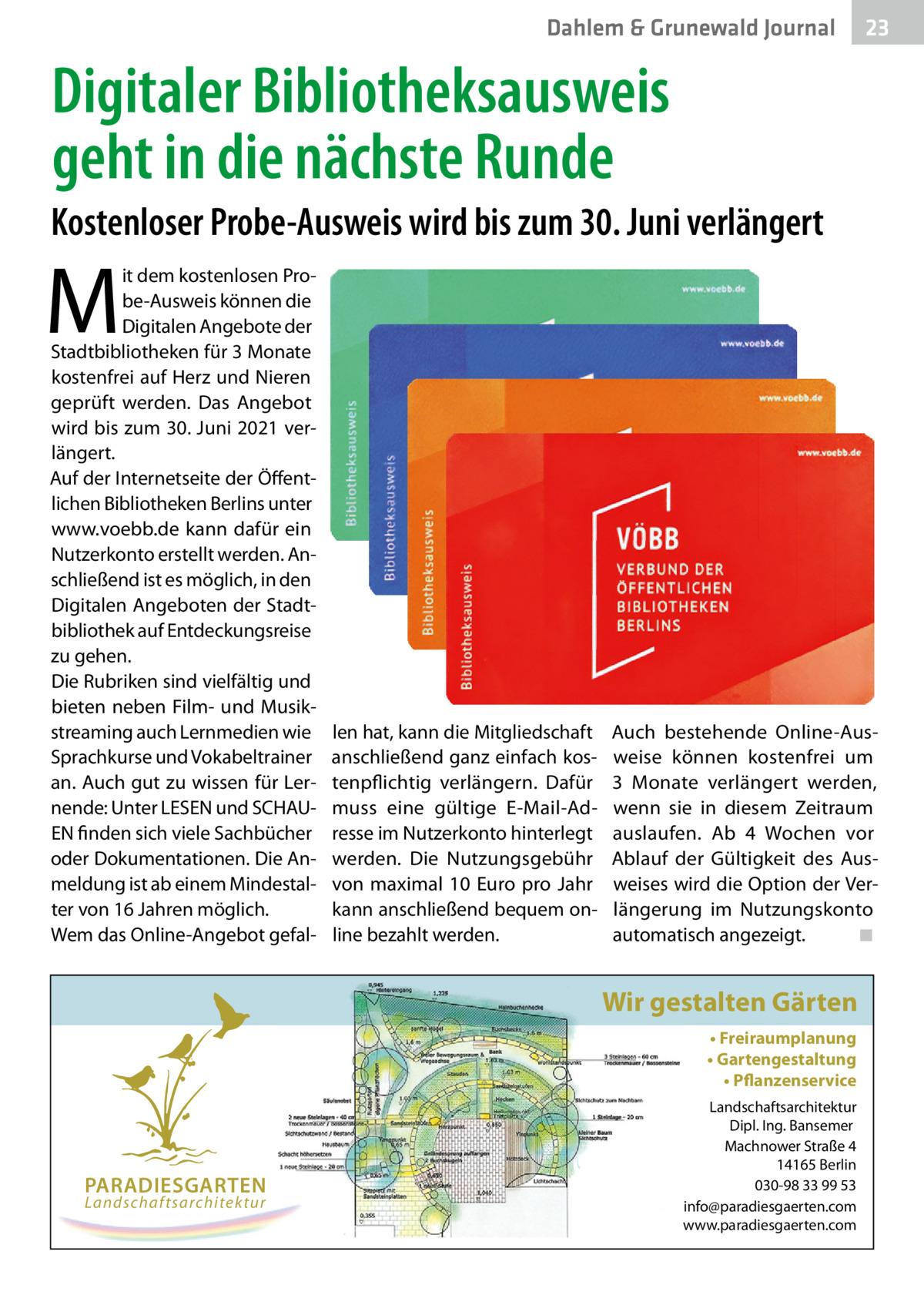 Dahlem & Grunewald Journal  23 23  Digitaler Bibliotheksausweis geht in die nächste Runde Kostenloser Probe-Ausweis wird bis zum 30.Juni verlängert  M  it dem kostenlosen Probe-Ausweis können die Digitalen Angebote der Stadtbibliotheken für 3Monate kostenfrei auf Herz und Nieren geprüft werden. Das Angebot wird bis zum 30.Juni 2021 verlängert. Auf der Internetseite der Öffentlichen Bibliotheken Berlins unter www.voebb.de kann dafür ein Nutzerkonto erstellt werden. Anschließend ist es möglich, in den Digitalen Angeboten der Stadtbibliothek auf Entdeckungsreise zu gehen. Die Rubriken sind vielfältig und bieten neben Film- und Musikstreaming auch Lernmedien wie Sprachkurse und Vokabeltrainer an. Auch gut zu wissen für Lernende: Unter LESEN und SCHAUEN finden sich viele Sachbücher oder Dokumentationen. Die Anmeldung ist ab einem Mindestalter von 16Jahren möglich. Wem das Online-Angebot gefal len hat, kann die Mitgliedschaft anschließend ganz einfach kostenpflichtig verlängern. Dafür muss eine gültige E-Mail-Adresse im Nutzerkonto hinterlegt werden. Die Nutzungsgebühr von maximal 10 Euro pro Jahr kann anschließend bequem online bezahlt werden.  Auch bestehende Online-Ausweise können kostenfrei um 3 Monate verlängert werden, wenn sie in diesem Zeitraum auslaufen. Ab 4 Wochen vor Ablauf der Gültigkeit des Ausweises wird die Option der Verlängerung im Nutzungskonto automatisch angezeigt. ◾  Wir gestalten Gärten • Freiraumplanung • Gartengestaltung • Pflanzenservice  PARADIESGARTEN Landschaftsarchitektur  Landschaftsarchitektur Dipl. Ing. Bansemer Machnower Straße 4 14165 Berlin 030-98 33 99 53 info@paradiesgaerten.com www.paradiesgaerten.com