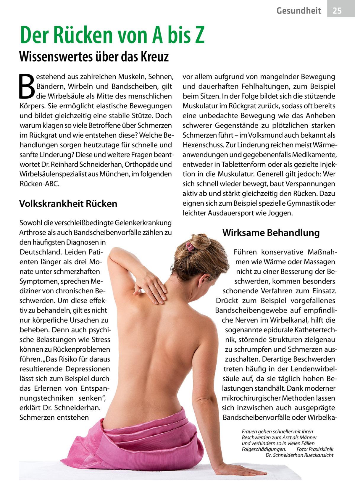 """Gesundheit  25  Der Rücken von A bis Z  Wissenswertes über das Kreuz  B  estehend aus zahlreichen Muskeln, Sehnen, Bändern, Wirbeln und Bandscheiben, gilt die Wirbelsäule als Mitte des menschlichen Körpers. Sie ermöglicht elastische Bewegungen und bildet gleichzeitig eine stabile Stütze. Doch warum klagen so viele Betroffene über Schmerzen im Rückgrat und wie entstehen diese? Welche Behandlungen sorgen heutzutage für schnelle und sanfte Linderung? Diese und weitere Fragen beantwortet Dr.Reinhard Schneiderhan, Orthopäde und Wirbelsäulenspezialist aus München, im folgenden Rücken-ABC.  Volkskrankheit Rücken Sowohl die verschleißbedingte Gelenkerkrankung Arthrose als auch Bandscheibenvorfälle zählen zu den häufigsten Diagnosen in Deutschland. Leiden Patienten länger als drei Monate unter schmerzhaften Symptomen, sprechen Mediziner von chronischen Beschwerden. Um diese effektiv zu behandeln, gilt es nicht nur körperliche Ursachen zu beheben. Denn auch psychische Belastungen wie Stress können zu Rückenproblemen führen. """"Das Risiko für daraus resultierende Depressionen lässt sich zum Beispiel durch das Erlernen von Entspannungstechniken senken"""", erklärt Dr. Schneiderhan. Schmerzen entstehen  vor allem aufgrund von mangelnder Bewegung und dauerhaften Fehlhaltungen, zum Beispiel beim Sitzen. In der Folge bildet sich die stützende Muskulatur im Rückgrat zurück, sodass oft bereits eine unbedachte Bewegung wie das Anheben schwerer Gegenstände zu plötzlichen starken Schmerzen führt – im Volksmund auch bekannt als Hexenschuss. Zur Linderung reichen meist Wärmeanwendungen und gegebenenfalls Medikamente, entweder in Tablettenform oder als gezielte Injektion in die Muskulatur. Generell gilt jedoch: Wer sich schnell wieder bewegt, baut Verspannungen aktiv ab und stärkt gleichzeitig den Rücken. Dazu eignen sich zum Beispiel spezielle Gymnastik oder leichter Ausdauersport wie Joggen.  Wirksame Behandlung Führen konservative Maßnahmen wie Wärme oder Massagen nicht zu einer Besserung de"""