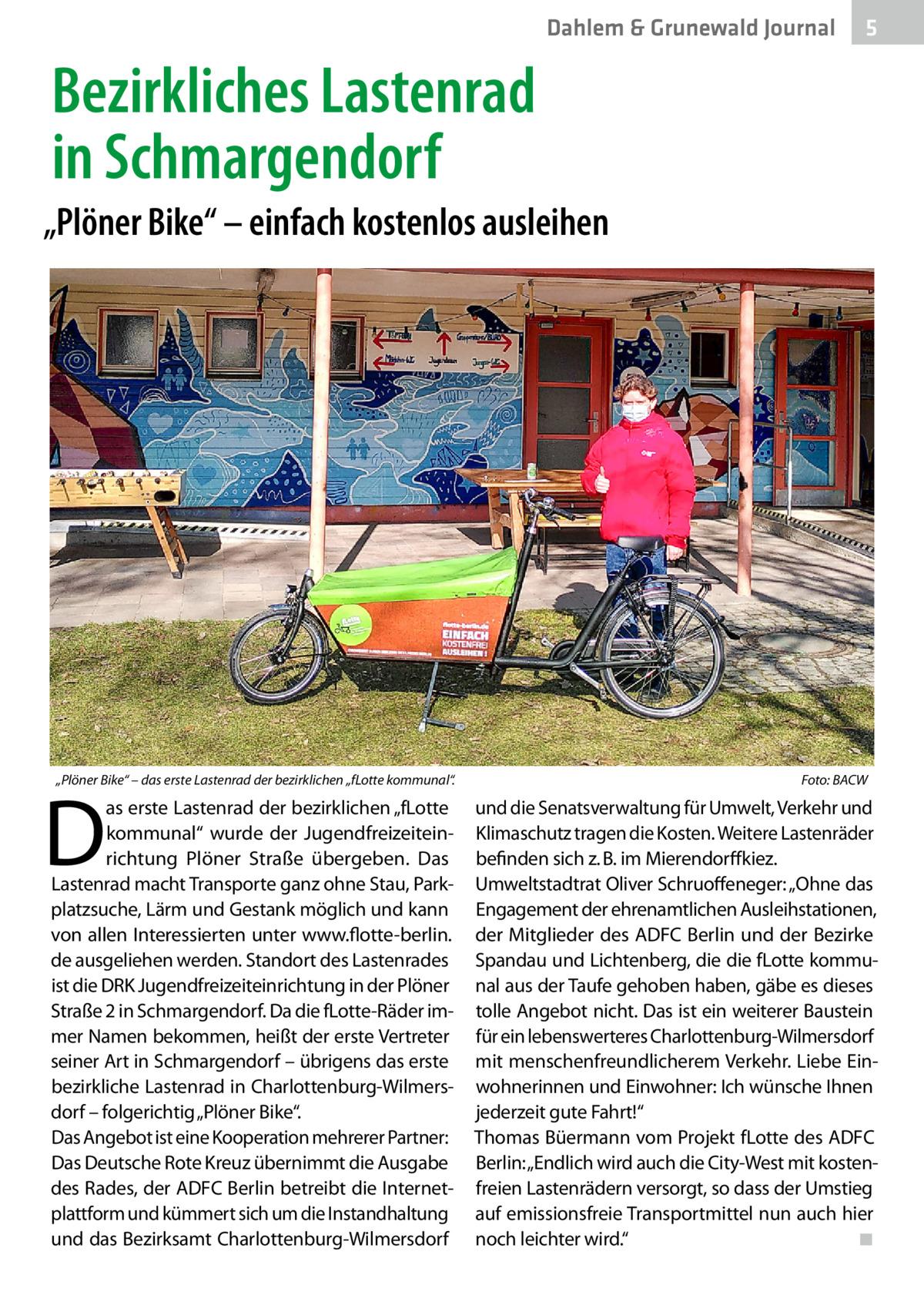 """Dahlem & Grunewald Journal  5  Bezirkliches Lastenrad in Schmargendorf """"Plöner Bike"""" – einfach kostenlos ausleihen  """"Plöner Bike"""" – das erste Lastenrad der bezirklichen """"fLotte kommunal"""".�  D  as erste Lastenrad der bezirklichen """"fLotte kommunal"""" wurde der Jugendfreizeiteinrichtung Plöner Straße übergeben. Das Lastenrad macht Transporte ganz ohne Stau, Parkplatzsuche, Lärm und Gestank möglich und kann von allen Interessierten unter www.flotte-berlin. de ausgeliehen werden. Standort des Lastenrades ist die DRK Jugendfreizeiteinrichtung in der Plöner Straße2 in Schmargendorf. Da die fLotte-Räder immer Namen bekommen, heißt der erste Vertreter seiner Art in Schmargendorf – übrigens das erste bezirkliche Lastenrad in Charlottenburg-Wilmersdorf – folgerichtig """"Plöner Bike"""". Das Angebot ist eine Kooperation mehrerer Partner: Das Deutsche Rote Kreuz übernimmt die Ausgabe des Rades, der ADFC Berlin betreibt die Internetplattform und kümmert sich um die Instandhaltung und das Bezirksamt Charlottenburg-Wilmersdorf  Foto: BACW  und die Senatsverwaltung für Umwelt, Verkehr und Klimaschutz tragen die Kosten. Weitere Lastenräder befinden sich z.B. im Mierendorffkiez. Umweltstadtrat Oliver Schruoffeneger: """"Ohne das Engagement der ehrenamtlichen Ausleihstationen, der Mitglieder des ADFC Berlin und der Bezirke Spandau und Lichtenberg, die die fLotte kommunal aus der Taufe gehoben haben, gäbe es dieses tolle Angebot nicht. Das ist ein weiterer Baustein für ein lebenswerteres Charlottenburg-Wilmersdorf mit menschenfreundlicherem Verkehr. Liebe Einwohnerinnen und Einwohner: Ich wünsche Ihnen jederzeit gute Fahrt!"""" Thomas Büermann vom Projekt fLotte des ADFC Berlin: """"Endlich wird auch die City-West mit kostenfreien Lastenrädern versorgt, so dass der Umstieg auf emissionsfreie Transportmittel nun auch hier noch leichter wird."""" � ◾"""