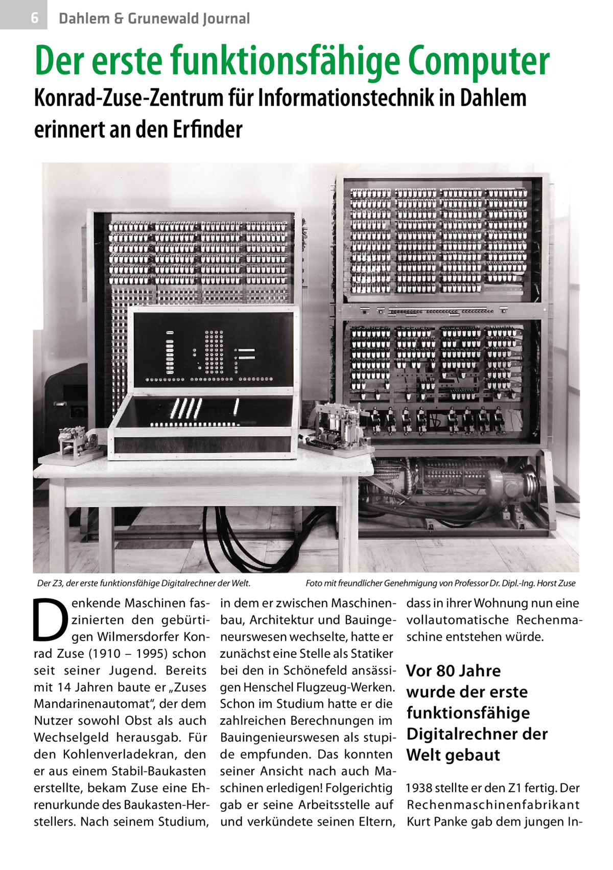 """6  Dahlem & Grunewald Journal  Der erste funktionsfähige Computer  Konrad-Zuse-Zentrum für Informationstechnik in Dahlem erinnert an den Erfinder  Der Z3, der erste funktionsfähige Digitalrechner der Welt.�  D  enkende Maschinen faszinierten den gebürtigen Wilmersdorfer Konrad Zuse (1910 – 1995) schon seit seiner Jugend. Bereits mit 14Jahren baute er """"Zuses Mandarinenautomat"""", der dem Nutzer sowohl Obst als auch Wechselgeld herausgab. Für den Kohlenverladekran, den er aus einem Stabil-Baukasten erstellte, bekam Zuse eine Ehrenurkunde des Baukasten-Herstellers. Nach seinem Studium,  Foto mit freundlicher Genehmigung von Professor Dr. Dipl.-Ing. Horst Zuse  in dem er zwischen Maschinenbau, Architektur und Bauingeneurswesen wechselte, hatte er zunächst eine Stelle als Statiker bei den in Schönefeld ansässigen Henschel Flugzeug-Werken. Schon im Studium hatte er die zahlreichen Berechnungen im Bauingenieurswesen als stupide empfunden. Das konnten seiner Ansicht nach auch Maschinen erledigen! Folgerichtig gab er seine Arbeitsstelle auf und verkündete seinen Eltern,  dass in ihrer Wohnung nun eine vollautomatische Rechenmaschine entstehen würde.  Vor 80Jahre wurde der erste funktionsfähige Digitalrechner der Welt gebaut 1938 stellte er den Z1 fertig. Der Rechenmaschinenfabrikant Kurt Panke gab dem jungen I"""