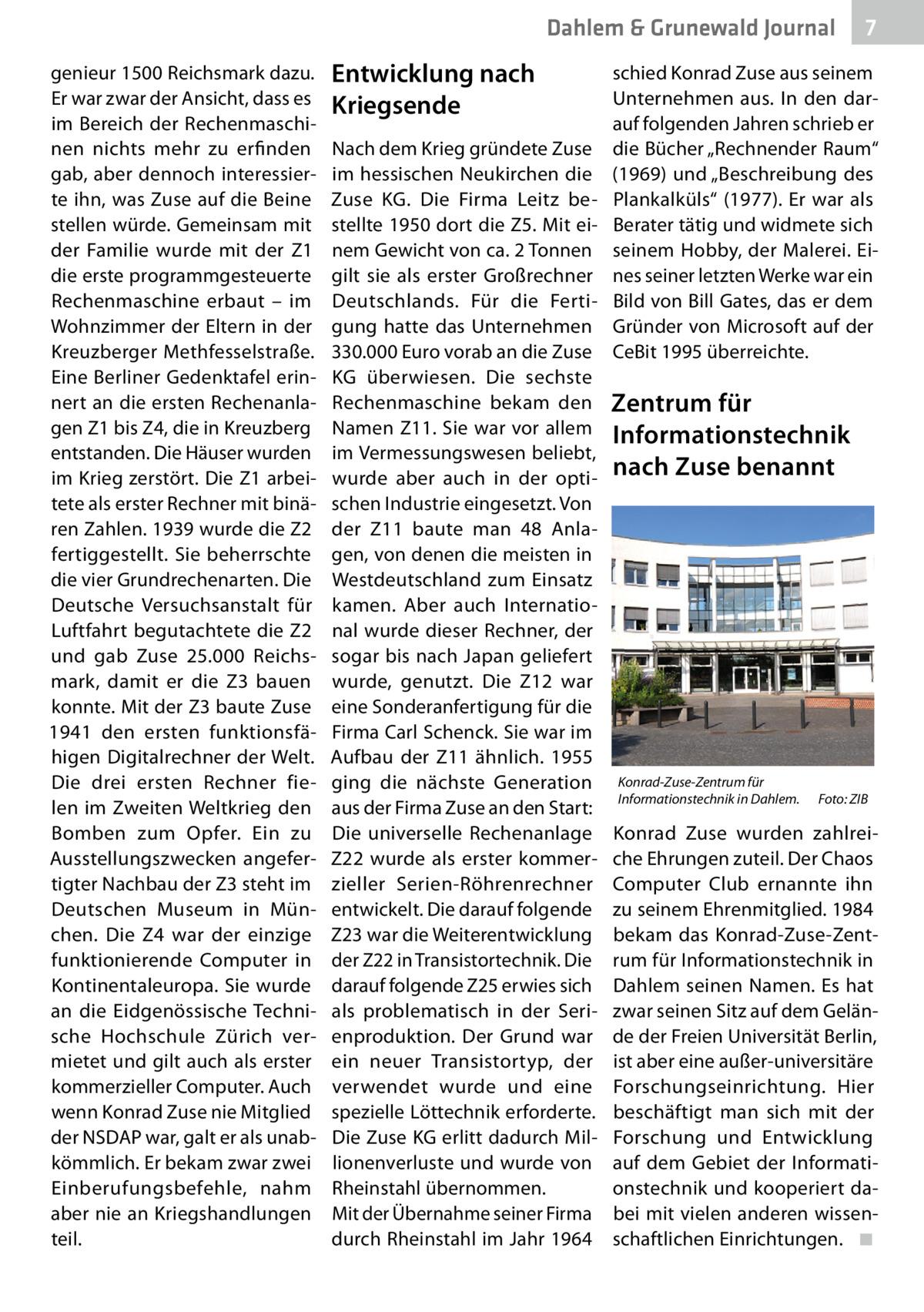Dahlem & Grunewald Journal genieur 1500 Reichsmark dazu. Er war zwar der Ansicht, dass es im Bereich der Rechenmaschinen nichts mehr zu erfinden gab, aber dennoch interessierte ihn, was Zuse auf die Beine stellen würde. Gemeinsam mit der Familie wurde mit der Z1 die erste programmgesteuerte Rechenmaschine erbaut – im Wohnzimmer der Eltern in der Kreuzberger Methfesselstraße. Eine Berliner Gedenktafel erinnert an die ersten Rechenanlagen Z1 bis Z4, die in Kreuzberg entstanden. Die Häuser wurden im Krieg zerstört. Die Z1 arbeitete als erster Rechner mit binären Zahlen. 1939 wurde die Z2 fertiggestellt. Sie beherrschte die vier Grundrechenarten. Die Deutsche Versuchsanstalt für Luftfahrt begutachtete die Z2 und gab Zuse 25.000 Reichsmark, damit er die Z3 bauen konnte. Mit der Z3 baute Zuse 1941 den ersten funktionsfähigen Digitalrechner der Welt. Die drei ersten Rechner fielen im Zweiten Weltkrieg den Bomben zum Opfer. Ein zu Ausstellungszwecken angefertigter Nachbau der Z3 steht im Deutschen Museum in München. Die Z4 war der einzige funktionierende Computer in Kontinentaleuropa. Sie wurde an die Eidgenössische Technische Hochschule Zürich vermietet und gilt auch als erster kommerzieller Computer. Auch wenn Konrad Zuse nie Mitglied der NSDAP war, galt er als unabkömmlich. Er bekam zwar zwei Einberufungsbefehle, nahm aber nie an Kriegshandlungen teil.  Entwicklung nach Kriegsende Nach dem Krieg gründete Zuse im hessischen Neukirchen die Zuse KG. Die Firma Leitz bestellte 1950 dort die Z5. Mit einem Gewicht von ca. 2Tonnen gilt sie als erster Großrechner Deutschlands. Für die Fertigung hatte das Unternehmen 330.000Euro vorab an die Zuse KG überwiesen. Die sechste Rechenmaschine bekam den Namen Z11. Sie war vor allem im Vermessungswesen beliebt, wurde aber auch in der optischen Industrie eingesetzt. Von der Z11 baute man 48 Anlagen, von denen die meisten in Westdeutschland zum Einsatz kamen. Aber auch International wurde dieser Rechner, der sogar bis nach Japan geliefert 
