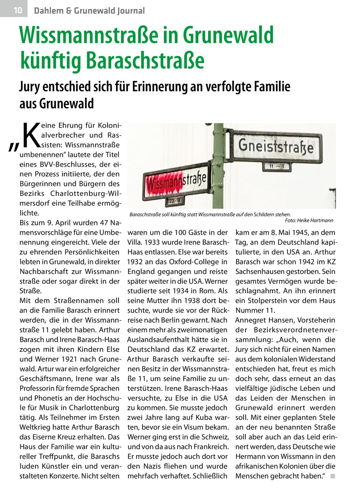 """10  Dahlem & Grunewald Journal  Wissmannstraße in Grunewald künftig Baraschstraße Jury entschied sich für Erinnerung an verfolgte Familie aus Grunewald  """"K  eine Ehrung für Kolonialverbrecher und Rassisten: Wissmannstraße umbenennen"""" lautete der Titel eines BVV-Beschlusses, der einen Prozess initiierte, der den Bürgerinnen und Bürgern des Bezirks Charlottenburg-Wilmersdorf eine Teilhabe ermöglichte. Bis zum 9.April wurden 47Namensvorschläge für eine Umbenennung eingereicht. Viele der zu ehrenden Persönlichkeiten lebten in Grunewald, in direkter Nachbarschaft zur Wissmannstraße oder sogar direkt in der Straße. Mit dem Straßennamen soll an die Familie Barasch erinnert werden, die in der Wissmannstraße11 gelebt haben. Arthur Barasch und Irene Barasch-Haas zogen mit ihren Kindern Else und Werner 1921 nach Grunewald. Artur war ein erfolgreicher Geschäftsmann, Irene war als Professorin für fremde Sprachen und Phonetis an der Hochschule für Musik in Charlottenburg tätig. Als Teilnehmer im Ersten Weltkrieg hatte Arthur Barasch das Eiserne Kreuz erhalten. Das Haus der Familie war ein kultureller Treffpunkt, die Baraschs luden Künstler ein und veranstalteten Konzerte. Nicht selten  Baraschstraße soll künftig statt Wissmannstraße auf den Schildern stehen. � Foto: Heike Hartmann  waren um die 100Gäste in der Villa. 1933 wurde Irene BaraschHaas entlassen. Else war bereits 1932 an das Oxford-College in England gegangen und reiste später weiter in die USA. Werner studierte seit 1934 in Rom. Als seine Mutter ihn 1938 dort besuchte, wurde sie vor der Rückreise nach Berlin gewarnt. Nach einem mehr als zweimonatigen Auslandsaufenthalt hätte sie in Deutschland das KZ erwartet. Arthur Barasch verkaufte seinen Besitz in der Wissmannstraße11, um seine Familie zu unterstützen. Irene Barasch-Haas versuchte, zu Else in die USA zu kommen. Sie musste jedoch zwei Jahre lang auf Kuba warten, bevor sie ein Visum bekam. Werner ging erst in die Schweiz, und von da aus nach Frankreich. Er musste jed"""