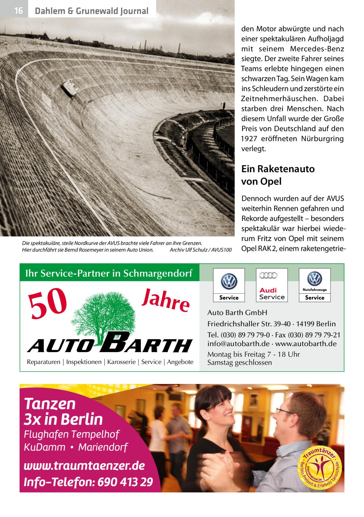 16  Dahlem & Grunewald Journal den Motor abwürgte und nach einer spektakulären Aufholjagd mit seinem Mercedes-Benz siegte. Der zweite Fahrer seines Teams erlebte hingegen einen schwarzen Tag. Sein Wagen kam ins Schleudern und zerstörte ein Zeitnehmerhäuschen. Dabei starben drei Menschen. Nach diesem Unfall wurde der Große Preis von Deutschland auf den 1927 eröffneten Nürburgring verlegt.  Ein Raketenauto von Opel  Die spektakuläre, steile Nordkurve der AVUS brachte viele Fahrer an ihre Grenzen. Hier durchfährt sie Bernd Rosemeyer in seinem Auto Union.� Archiv Ulf Schulz / AVUS100  Dennoch wurden auf der AVUS weiterhin Rennen gefahren und Rekorde aufgestellt – besonders spektakulär war hierbei wiederum Fritz von Opel mit seinem Opel RAK2, einem raketengetrie Ihr Service-Partner in Schmargendorf  50 AUTO  Jahre  BARTH  Reparaturen | Inspektionen | Karosserie | Service | Angebote  Auto Barth GmbH Friedrichshaller Str. 39-40 · 14199 Berlin Tel. (030) 89 79 79-0 · Fax (030) 89 79 79-21 info@autobarth.de · www.autobarth.de Montag bis Freitag 7 - 18 Uhr Samstag geschlossen