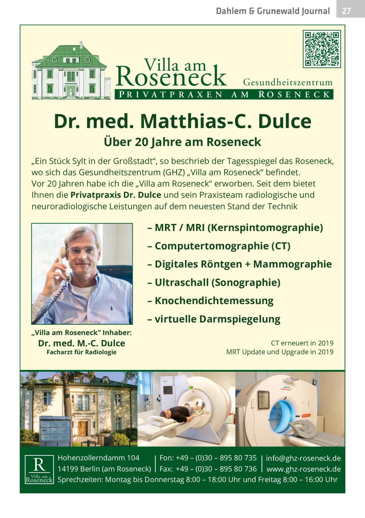 """Dahlem & Grunewald Journal  Villa am  Roseneck  Gesundheitszentrum PR I V A T P R A X E N A M RO S E N E C K  Dr. med. Matthias-C. Dulce Über 20 Jahre am Roseneck  """"Ein Stück Sylt in der Großstadt"""", so beschrieb der Tagesspiegel das Roseneck, wo sich das Gesundheitszentrum (GHZ) """"Villa am Roseneck"""" befindet. Vor 20 Jahren habe ich die """"Villa am Roseneck"""" erworben. Seit dem bietet Ihnen die Privatpraxis Dr. Dulce und sein Praxisteam radiologische und neuroradiologische Leistungen auf dem neuesten Stand der Technik  – MRT / MRI (Kernspintomographie) – Computertomographie (CT) – Digitales Röntgen + Mammographie – Ultraschall (Sonographie) – Knochendichtemessung – virtuelle Darmspiegelung """"Villa am Roseneck"""" Inhaber:  Dr. med. M.-C. Dulce Facharzt für Radiologie  CT erneuert in 2019 MRT Update und Upgrade in 2019  Hohenzollerndamm 104 Fon: +49 – (0)30 – 895 80 735 info@ghz-roseneck.de 14199 Berlin (am Roseneck) Fax: +49 – (0)30 – 895 80 736 www.ghz-roseneck.de Villa am Roseneck Sprechzeiten: Montag bis Donnerstag 8:00 – 18:00 Uhr und Freitag 8:00 – 16:00 Uhr  R  27 27"""
