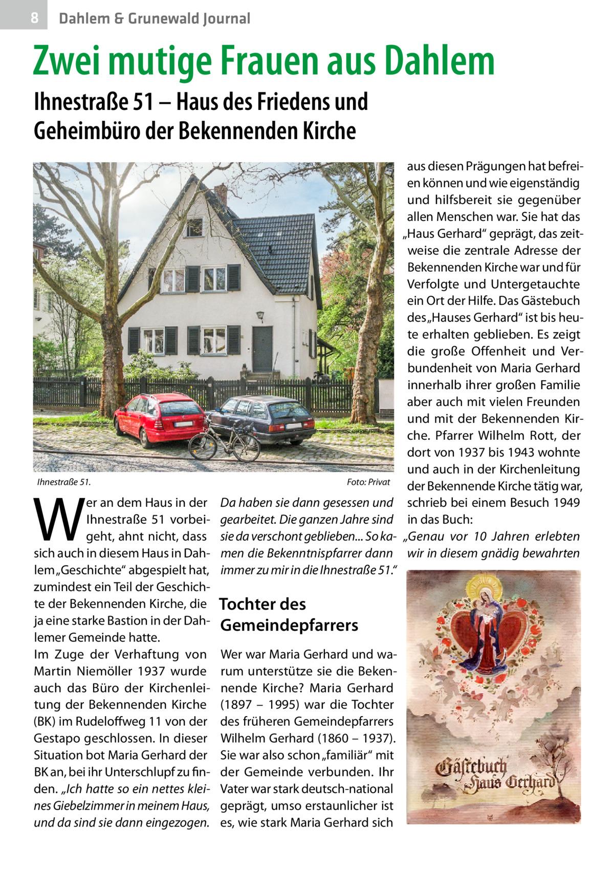 """8  Dahlem & Grunewald Journal  Zwei mutige Frauen aus Dahlem Ihnestraße51 – Haus des Friedens und Geheimbüro der Bekennenden Kirche  Ihnestraße51.�  W  er an dem Haus in der Ihnestraße 51 vorbeigeht, ahnt nicht, dass sich auch in diesem Haus in Dahlem """"Geschichte"""" abgespielt hat, zumindest ein Teil der Geschichte der Bekennenden Kirche, die ja eine starke Bastion in der Dahlemer Gemeinde hatte. Im Zuge der Verhaftung von Martin Niemöller 1937 wurde auch das Büro der Kirchenleitung der Bekennenden Kirche (BK) im Rudeloffweg11 von der Gestapo geschlossen. In dieser Situation bot Maria Gerhard der BK an, bei ihr Unterschlupf zu finden. """"Ich hatte so ein nettes kleines Giebelzimmer in meinem Haus, und da sind sie dann eingezogen.  Foto: Privat  Da haben sie dann gesessen und gearbeitet. Die ganzen Jahre sind sie da verschont geblieben... So kamen die Bekenntnispfarrer dann immer zu mir in die Ihnestraße51.""""  Tochter des Gemeindepfarrers Wer war Maria Gerhard und warum unterstütze sie die Bekennende Kirche? Maria Gerhard (1897 – 1995) war die Tochter des früheren Gemeindepfarrers Wilhelm Gerhard (1860 – 1937). Sie war also schon """"familiär"""" mit der Gemeinde verbunden. Ihr Vater war stark deutsch-national geprägt, umso erstaunlicher ist es, wie stark Maria Gerhard sich  aus diesen Prägungen hat befreien können und wie eigenständig und hilfsbereit sie gegenüber allen Menschen war. Sie hat das """"Haus Gerhard"""" geprägt, das zeitweise die zentrale Adresse der Bekennenden Kirche war und für Verfolgte und Untergetauchte ein Ort der Hilfe. Das Gästebuch des """"Hauses Gerhard"""" ist bis heute erhalten geblieben. Es zeigt die große Offenheit und Verbundenheit von Maria Gerhard innerhalb ihrer großen Familie aber auch mit vielen Freunden und mit der Bekennenden Kirche. Pfarrer Wilhelm Rott, der dort von 1937 bis 1943 wohnte und auch in der Kirchenleitung der Bekennende Kirche tätig war, schrieb bei einem Besuch 1949 in das Buch: """"Genau vor 10 Jahren erlebten wir in diesem gnädig bewahrten"""