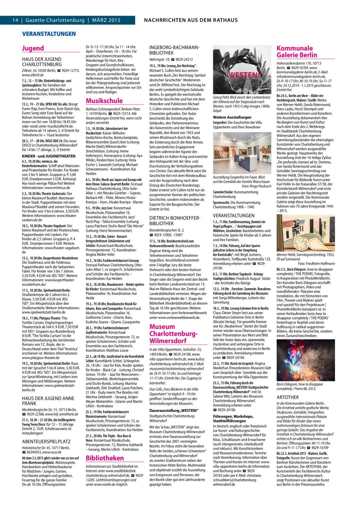 NACHRICHTEN AUS DEM RATHAUS NACHRRICHTEN AUS DEM RATHAUS  14 | Gazette Charlottenburg | MÄRZ 2015  VERANSTALTUNGEN  Jugend HAUS DER JUGEND CHARLOTTENBURG Zillestr. 54, 10585 Berlin, ☎9029-12775, www.zille54.de 7.3., 12 – 15 Uhr, Kinderkleidungs- und Spielzeugbörse: für Familien mit schmalem Budget. Mit Kaffee und leckerem Kuchen, Kinderkino und Wickelraum 13.3., 19 – 21 Uhr, OPEN MIC für alle: Bringt Euren Rap, Eure Poems, Eure Stand-Ups, Euren Song oder Eure Band auf die Bühne! Anmeldung der Teilnehmer/ innen vor Ort von 18.00 bis 18.45 Uhr oder vorab unter musik@zille54.de. Teilnahme ab 14 Jahren, 5,-€ Eintritt für Teilnehmer/in + 1Gast kostenlos 20.3., 17 – 20 Uhr, WILD SIDE 54: Die neue DISCO in Charlottenburg-Wilmersdorf für 14 bis 17 Jährige, 2,- € Eintritt KINDER - und JUGENDTHEATER: 4.3., 10.30 Uhr, mimicus, die Kinderliedermacher: Schiff ahoi! Matrosenund Piratenlieder für Kinder. Für Kinder von 3 bis 9 Jahren. Gruppen p. P. 3,80 EUR, Einzelpersonen 5 EUR. Achtung! Nur noch wenige Plätze frei! Weitere Informationen: www.mimicus.de 5.3., 10.30 Uhr, Theater Zaubersalz: Der kleine Maulwurf Buddel: Abenteuer in der Stadt. Puppentheater mit dem Maulwurf Buddel und seinen Freunden. Für Kinder von 3 bis 6 Jahren, 3,50 EUR. Weitere Informationen: www.theaterzaubersalz.de 10.3., 10.30 Uhr, Theater Vagabunt: Der kleine Maulwurf und der Piratenschatz. Puppentheater mit Liedern. Für Kinder ab 2,5 Jahren. Gruppen p. P. 4 EUR, Einzelpersonen 5 EUR. Weitere Informationen: www.theater-vagabunt. de 13.3., 10.30 Uhr, Kaspertheater Wunderhorn: Die Stadtmaus und die Feldmaus. Puppentheater nach der bekannten Fabel. Für Kinder von 3 bis 7 Jahren. 5,50 EUR, 4 EUR mit JKS/ TdS*. Weitere Informationen: www.kaspertheaterwunderhorn.de/ 17.3., 10.30 Uhr, Spielwerkstatt Berlin: Straßenknirpse ab 5 Jahren bis 2. Klasse. 5,50 EUR, 4 EUR mit JKS/ TdS*. Ein Mitspielstück über den Straßenverkehr. Weitere Informationen: www.spielwerkstatt-berlin.de 18.3., 11 Uhr, Platypus Theater: The Torti