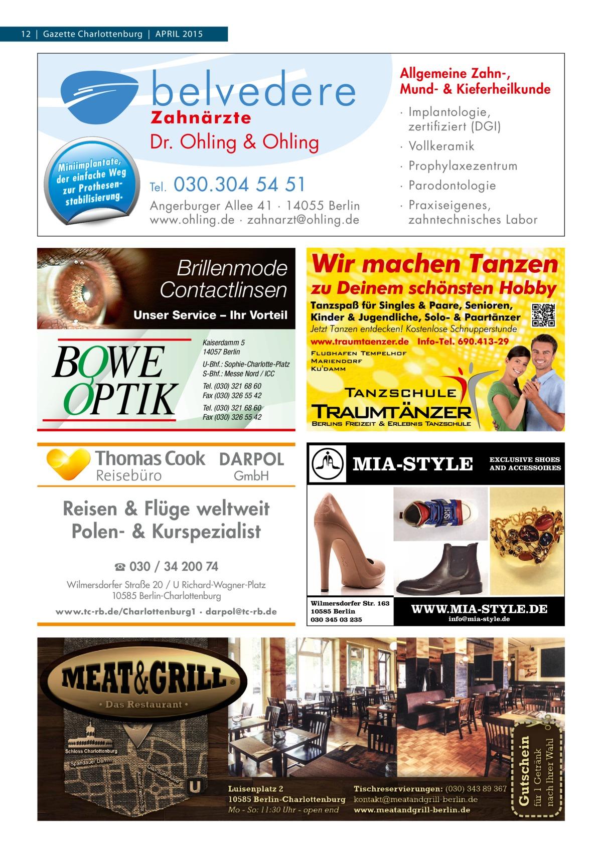 12 | Gazette Charlottenburg | APRIL 2015  Allgemeine Zahn-, Mund- & Kieferheilkunde  n ta te , M in ii m p la We g e d e r e in fa ch e n s e z u r P ro th g . n ru ie s ta b il is  · Implantologie, zertifiziert (DGI)  Dr. Ohling & Ohling Tel.  · Vollkeramik · Prophylaxezentrum  030.304 54 51  · Parodontologie  Angerburger Allee 41 · 14055 Berlin www.ohling.de · zahnarzt@ohling.de  · Praxiseigenes, zahntechnisches Labor  Brillenmode Contactlinsen Unser Service – Ihr Vorteil  BOWE OPTIK  Kaiserdamm 5 14057 Berlin U-Bhf.: Sophie-Charlotte-Platz S-Bhf.: Messe Nord / ICC Tel. (030) 321 68 60 Fax (030) 326 55 42 Tel. (030) 321 68 60 Fax (030) 326 55 42  DARPOL GmbH  MIA-STYLE  EXCLUSIVE SHOES AND ACCESSOIRES  Reisen & Flüge weltweit Polen- & Kurspezialist ☎ 030 / 34 200 74 Wilmersdorfer Straße 20 / U Richard-Wagner-Platz 10585 Berlin-Charlottenburg www.tc-rb.de/Charlottenburg1 · darpol@tc-rb.de  Wilmersdorfer Str. 163 10585 Berlin 030 345 03 235  WWW.MIA-STYLE.DE info@mia-style.de  für 1 Getränk nach Ihrer Wahl  Tischreservierungen: (030) 343 89 367 Luisenplatz 2 10585 Berlin-Charlottenburg kontakt@meatandgrill-berlin.de www.meatandgrill-berlin.de Mo - So: 11:30 Uhr - open end  Gutschein  �  • Das Restaurant •