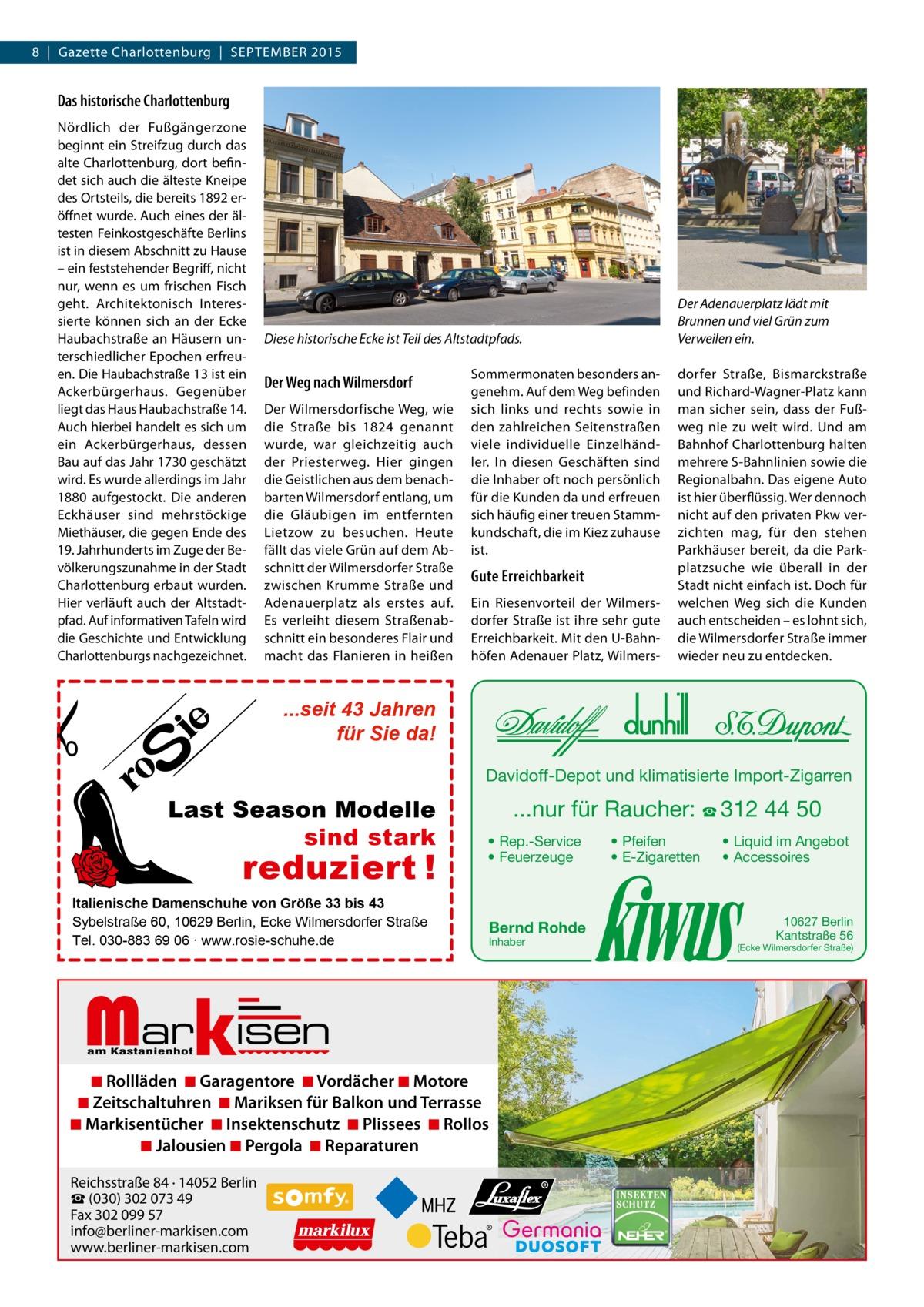 8|Gazette Charlottenburg|SEPTEMBER 2015  Das historische Charlottenburg Nördlich der Fußgängerzone beginnt ein Streifzug durch das alte Charlottenburg, dort befindet sich auch die älteste Kneipe des Ortsteils, die bereits 1892 eröffnet wurde. Auch eines der ältesten Feinkostgeschäfte Berlins ist in diesem Abschnitt zu Hause – ein feststehender Begriff, nicht nur, wenn es um frischen Fisch geht. Architektonisch Interessierte können sich an der Ecke Haubachstraße an Häusern unterschiedlicher Epochen erfreuen. Die Haubachstraße13 ist ein Ackerbürgerhaus. Gegenüber liegt das Haus Haubachstraße14. Auch hierbei handelt es sich um ein Ackerbürgerhaus, dessen Bau auf das Jahr 1730 geschätzt wird. Es wurde allerdings im Jahr 1880 aufgestockt. Die anderen Eckhäuser sind mehrstöckige Miethäuser, die gegen Ende des 19. Jahrhunderts im Zuge der Bevölkerungszunahme in der Stadt Charlottenburg erbaut wurden. Hier verläuft auch der Altstadtpfad. Auf informativen Tafeln wird die Geschichte und Entwicklung Charlottenburgs nachgezeichnet.  Der Adenauerplatz lädt mit Brunnen und viel Grün zum Verweilen ein.  Diese historische Ecke ist Teil des Altstadtpfads.  Der Weg nach Wilmersdorf Der Wilmersdorfische Weg, wie die Straße bis 1824 genannt wurde, war gleichzeitig auch der Priesterweg. Hier gingen die Geistlichen aus dem benachbarten Wilmersdorf entlang, um die Gläubigen im entfernten Lietzow zu besuchen. Heute fällt das viele Grün auf dem Abschnitt der Wilmersdorfer Straße zwischen Krumme Straße und Adenauerplatz als erstes auf. Es verleiht diesem Straßenabschnitt ein besonderes Flair und macht das Flanieren in heißen  Sommermonaten besonders angenehm. Auf dem Weg befinden sich links und rechts sowie in den zahlreichen Seitenstraßen viele individuelle Einzelhändler. In diesen Geschäften sind die Inhaber oft noch persönlich für die Kunden da und erfreuen sich häufig einer treuen Stammkundschaft, die im Kiez zuhause ist.  Gute Erreichbarkeit Ein Riesenvorteil der Wilmersdorfer Straße is