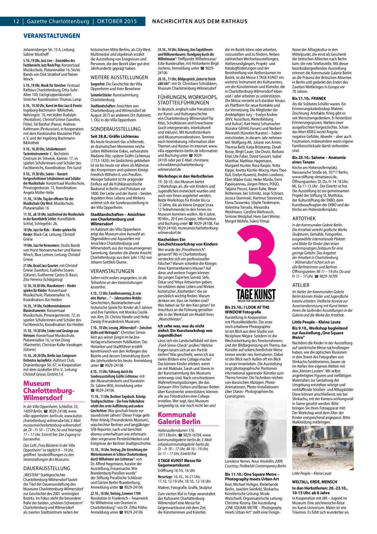 GAZETTE Wilmersdorf 10/15  NACHRICHTEN AUS DEM RATHAUS NACHRICHTEN AUS DEM RATHAUS  3  12|Gazette Charlottenburg|OKTOBER 2015  VERANSTALTUNGEN Johannisberger Str.15 A, Leitung: Sabine Wüsthoff 5.10.,19Uhr, Jazz Live – Ensembles des Fachbereichs Jazz/Rock/Pop: Konzertsaal Musikschule, Platanenallee 16, StuVo Bands von Dirk Strakhof und Rainer Winch 5.10.,19Uhr, Musik für Streicher: Festsaal Rathaus Charlottenburg, Otto-SuhrAllee 100, Fachgruppenkonzert Streicher Koordination: Thomas Lamp 6.10., 19.30Uhr, Kunst im Kiez Jazz & Poesie: Ingeborg-Bachmann- Bibliothek, Nehringstr.10, mit Volker Rudolph (Rezitation), Christof Griese (Saxofon, Flöte), Tal Balshai (Piano), Andreas Kohlmann (Perkussion), in Kooperation mit dem Kiezbündnis Klausener Platz e. V. und der Ingeborg-BachmannBibliothek 9.10., 18.30Uhr, Schülerkonzert Tasteninstrumente: C. Bechstein Centrum im Stilwerk, Kantstr.17, es spielen Schülerinnen und Schüler des Fachbereichs, Koordination: Tim Sund 9.10., 19.30Uhr, Soirée – Konzert fortgeschrittener Schülerinnen und Schüler der Musikschule: Konzertsaal Musikschule, Prinzregentenstr.72, Koordination: Angela Müller-Velte 11.10., 14Uhr, Tag der offenen Tür der Musikschule City West: Musikschule, Platanenallee 16 11.10., ab 18Uhr, Jazzfestival der Musikschule in der Kunstfabrik Schlot: Kunstfabrik Schlot, Schlegelstr.26, 18Uhr, Jazz for Kids – Kinder spielen für Kinder: Black Cat, Leitung: Christof Griese 19Uhr, Jazz for Newcomers: StuVo Bands von Horst Nonnenmacher und Rainer Winch, Blue Lemon, Leitung: Christof Griese 21Uhr, Brasil Jazz Quartet: mit Christof Griese (Saxofon), Eudinho Soares (Gitarre), Guilherme Castro (E-Bass), Zito Ferreira (Schlagzeug) 12.10.,18.30Uhr, Mauskonzert – Kinder spielen für Kinder: Konzertsaal Musikschule, Platanenallee 16, Koordination: Kai Heiden 14.10., 19Uhr, Fachbereichskonzert Blasinstrumente: Konzertsaal Musikschule, Prinzregentenstr.72, es spielen Schülerinnen und Schüler des Fachbereichs, Koordination: Kai Heiden 15.10., 1